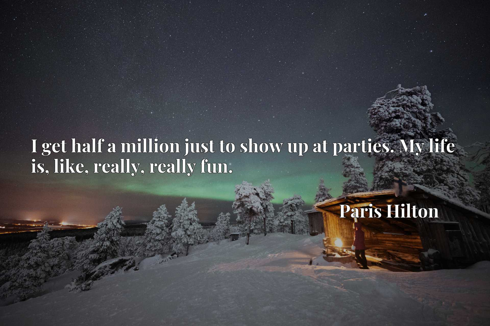Quote Picture :I get half a million just to show up at parties. My life is, like, really, really fun.