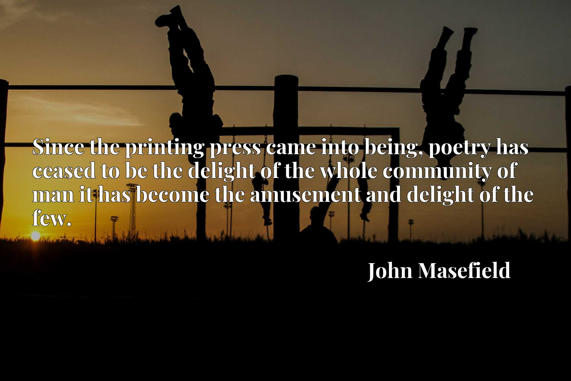 Since the printing press came into being, poetry has ceased to be the delight of the whole community of man it has become the amusement and delight of the few.