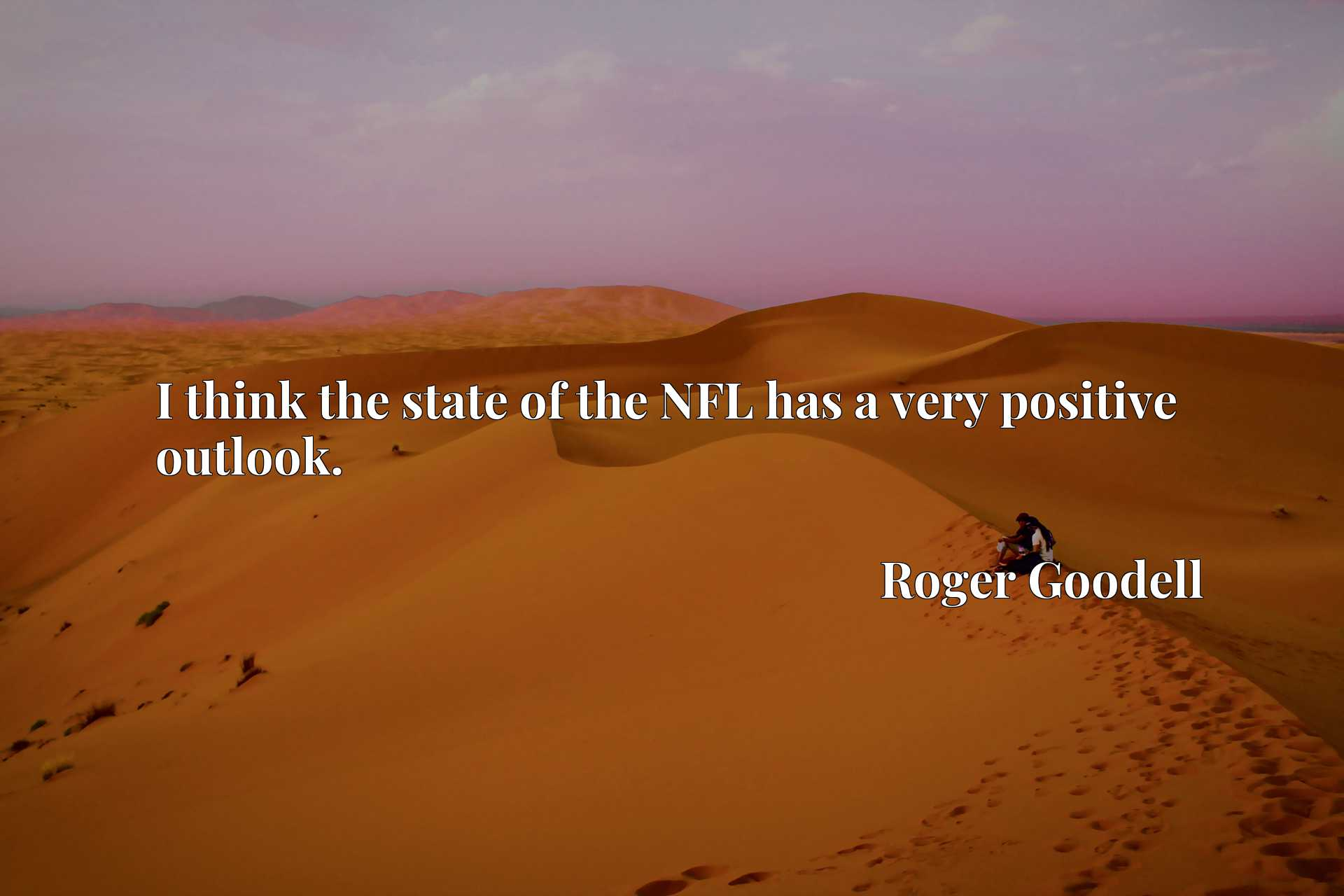Quote Picture :I think the state of the NFL has a very positive outlook.