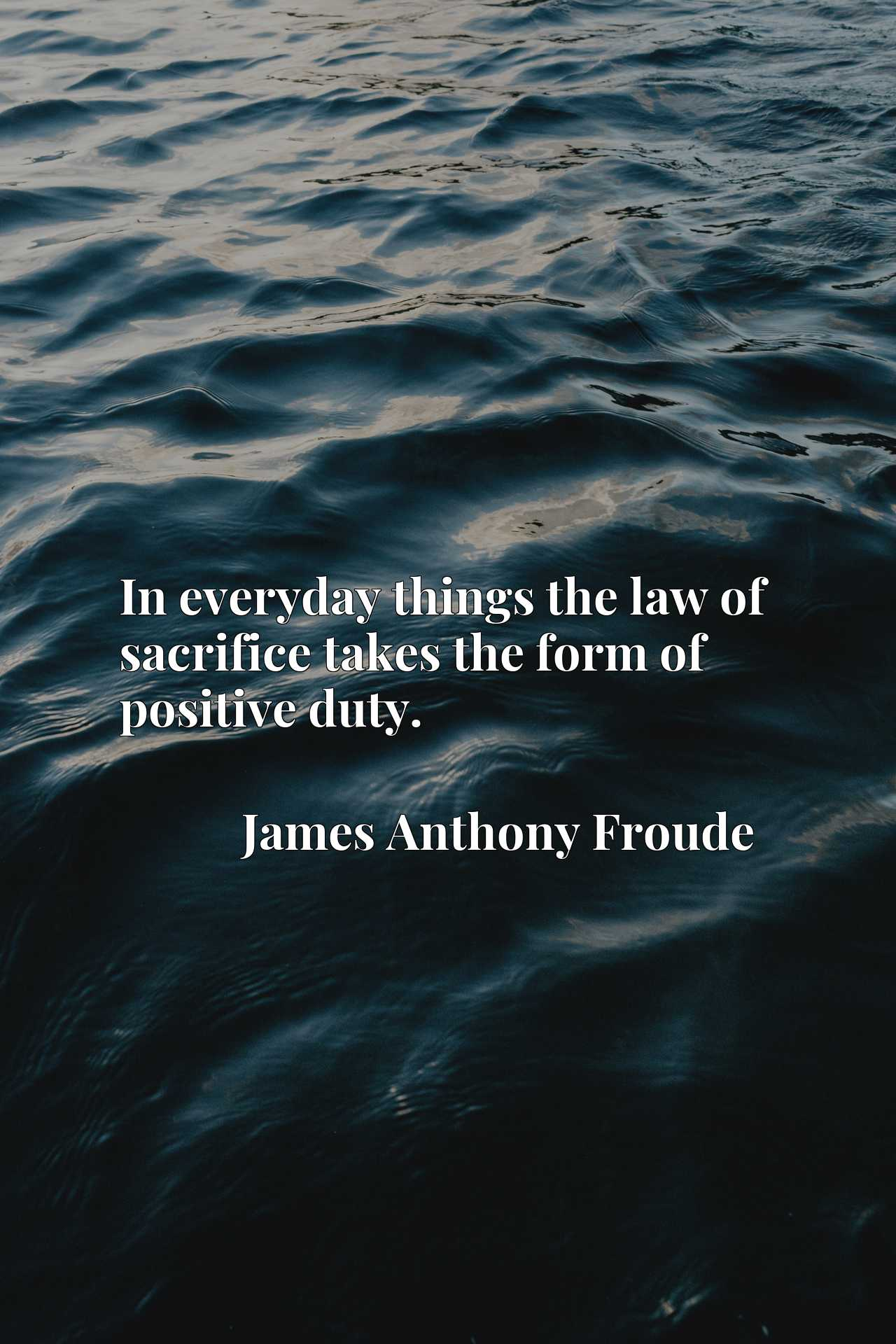 Quote Picture :In everyday things the law of sacrifice takes the form of positive duty.