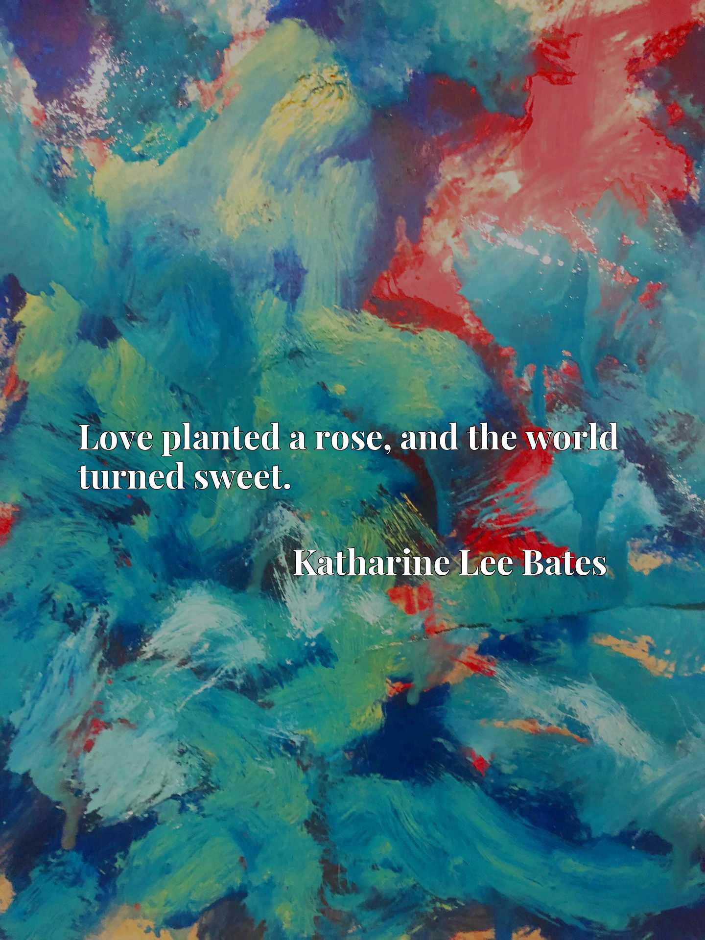 Quote Picture :Love planted a rose, and the world turned sweet.