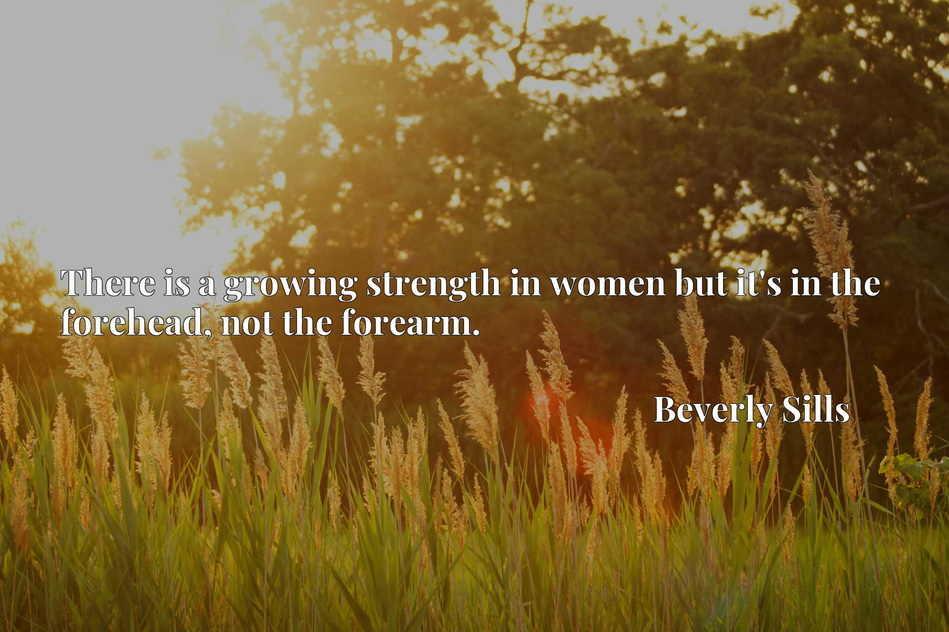 Quote Picture :There is a growing strength in women but it's in the forehead, not the forearm.