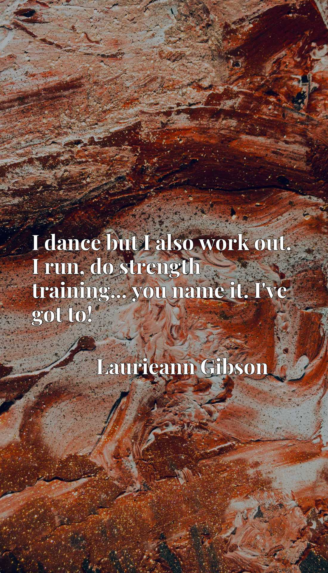 Quote Picture :I dance but I also work out. I run, do strength training... you name it. I've got to!
