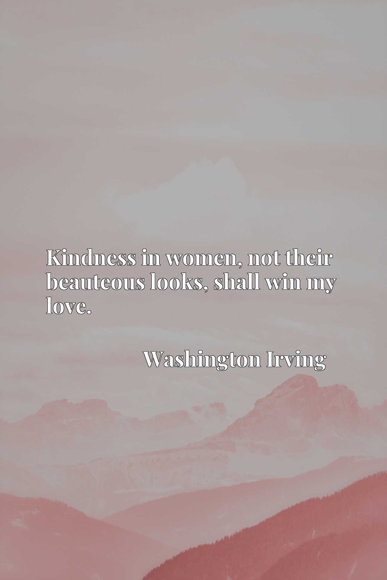 Quote Picture :Kindness in women, not their beauteous looks, shall win my love.