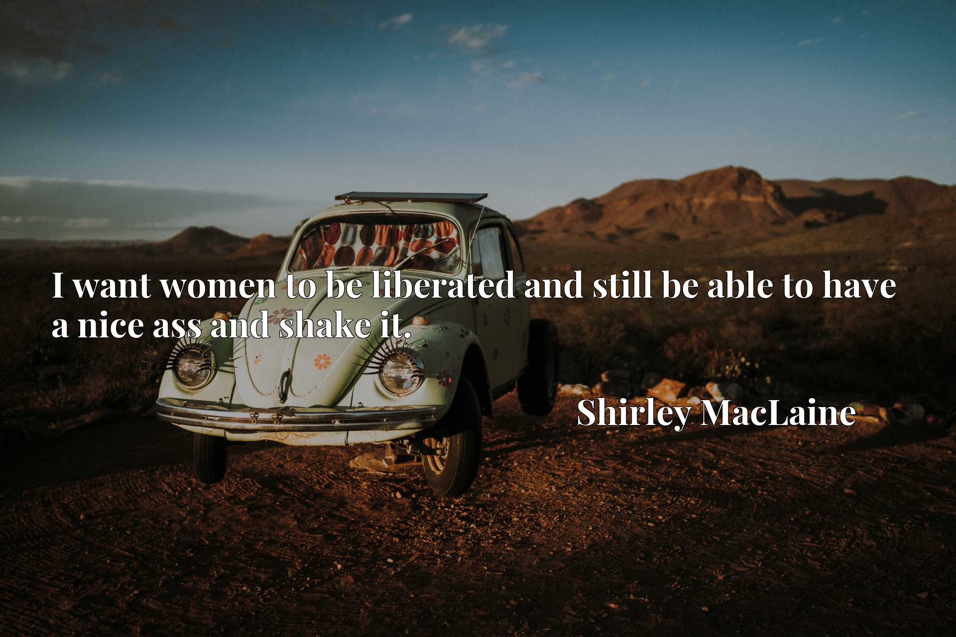 Quote Picture :I want women to be liberated and still be able to have a nice ass and shake it.