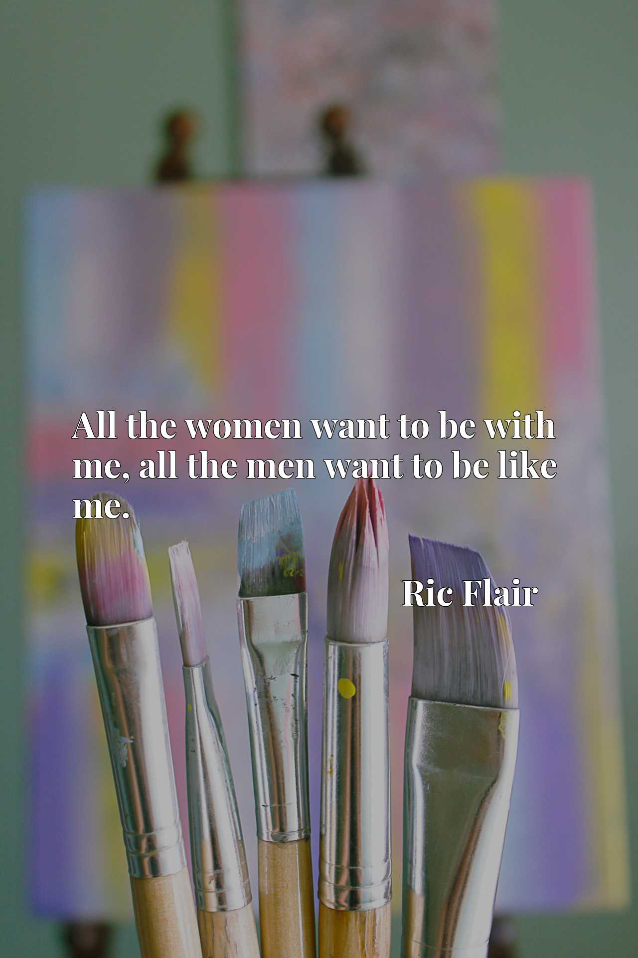 Quote Picture :All the women want to be with me, all the men want to be like me.