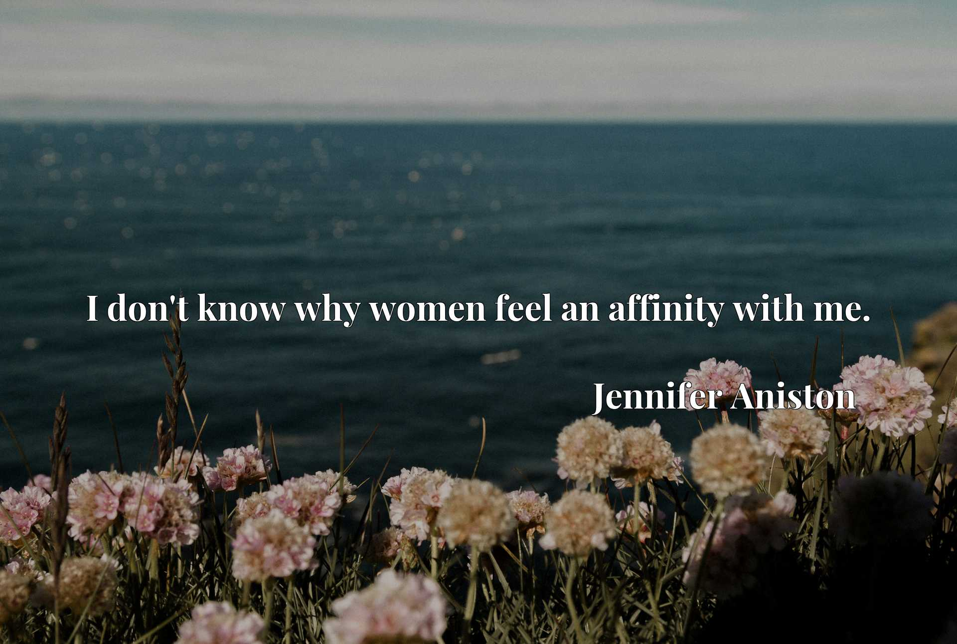 Quote Picture :I don't know why women feel an affinity with me.