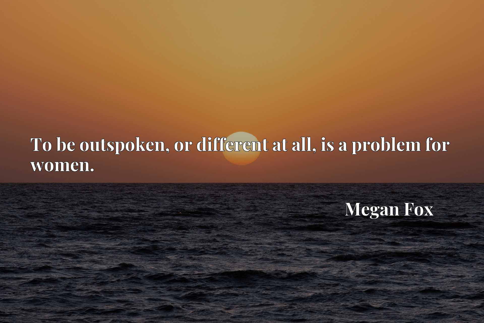 Quote Picture :To be outspoken, or different at all, is a problem for women.