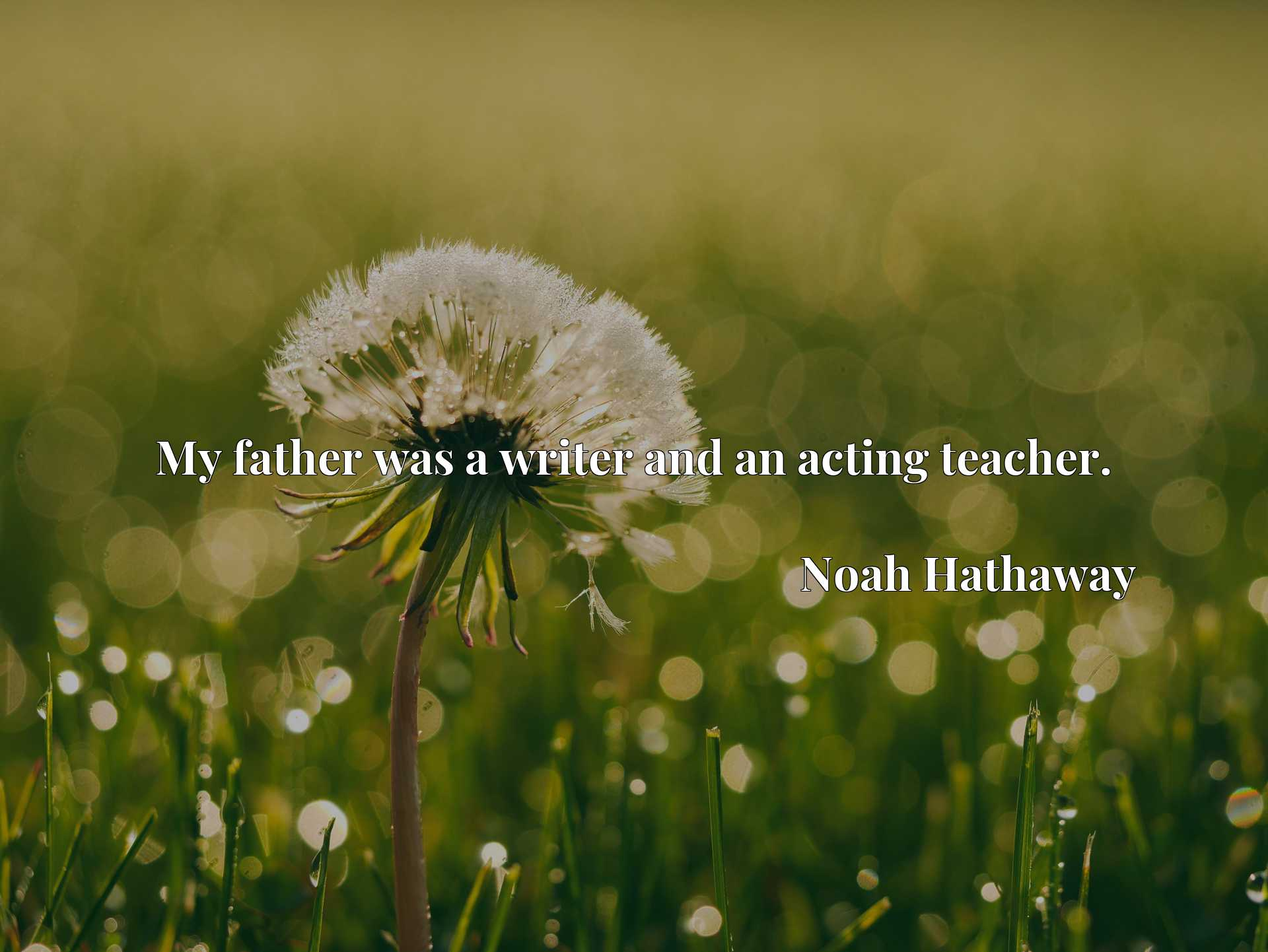 Quote Picture :My father was a writer and an acting teacher.