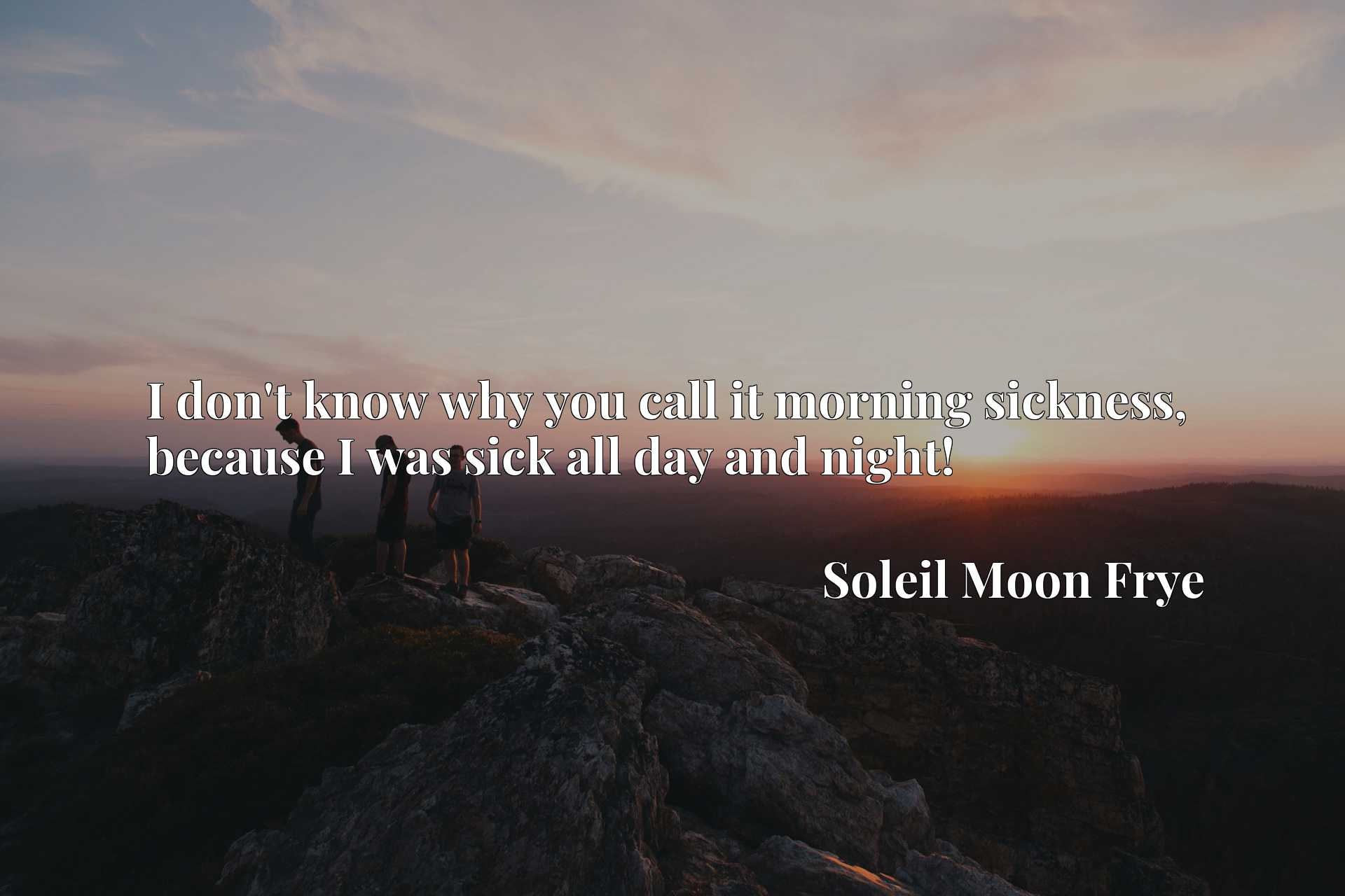 Quote Picture :I don't know why you call it morning sickness, because I was sick all day and night!