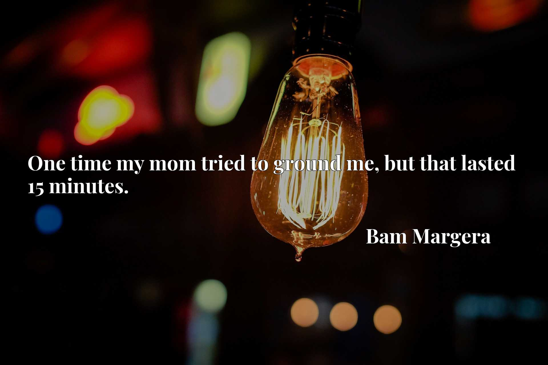 Quote Picture :One time my mom tried to ground me, but that lasted 15 minutes.