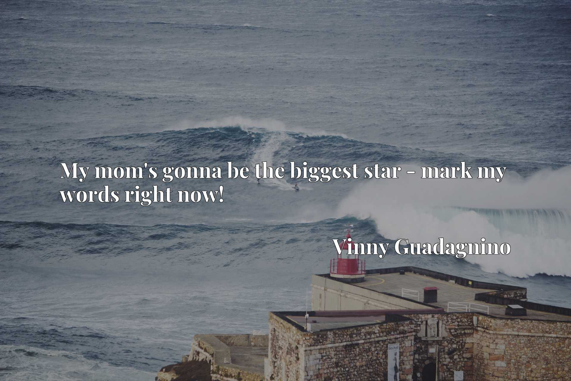 Quote Picture :My mom's gonna be the biggest star - mark my words right now!
