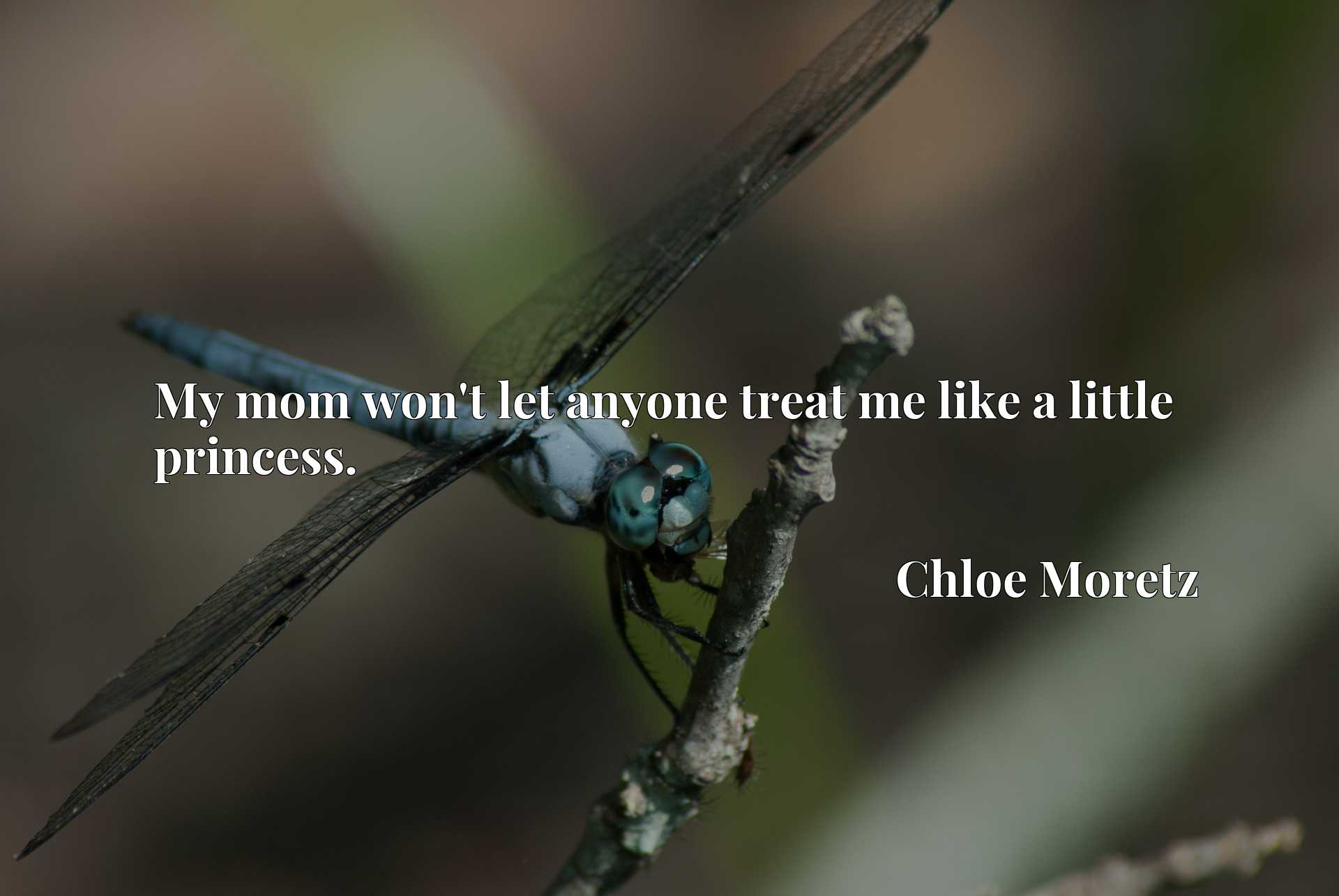 Quote Picture :My mom won't let anyone treat me like a little princess.