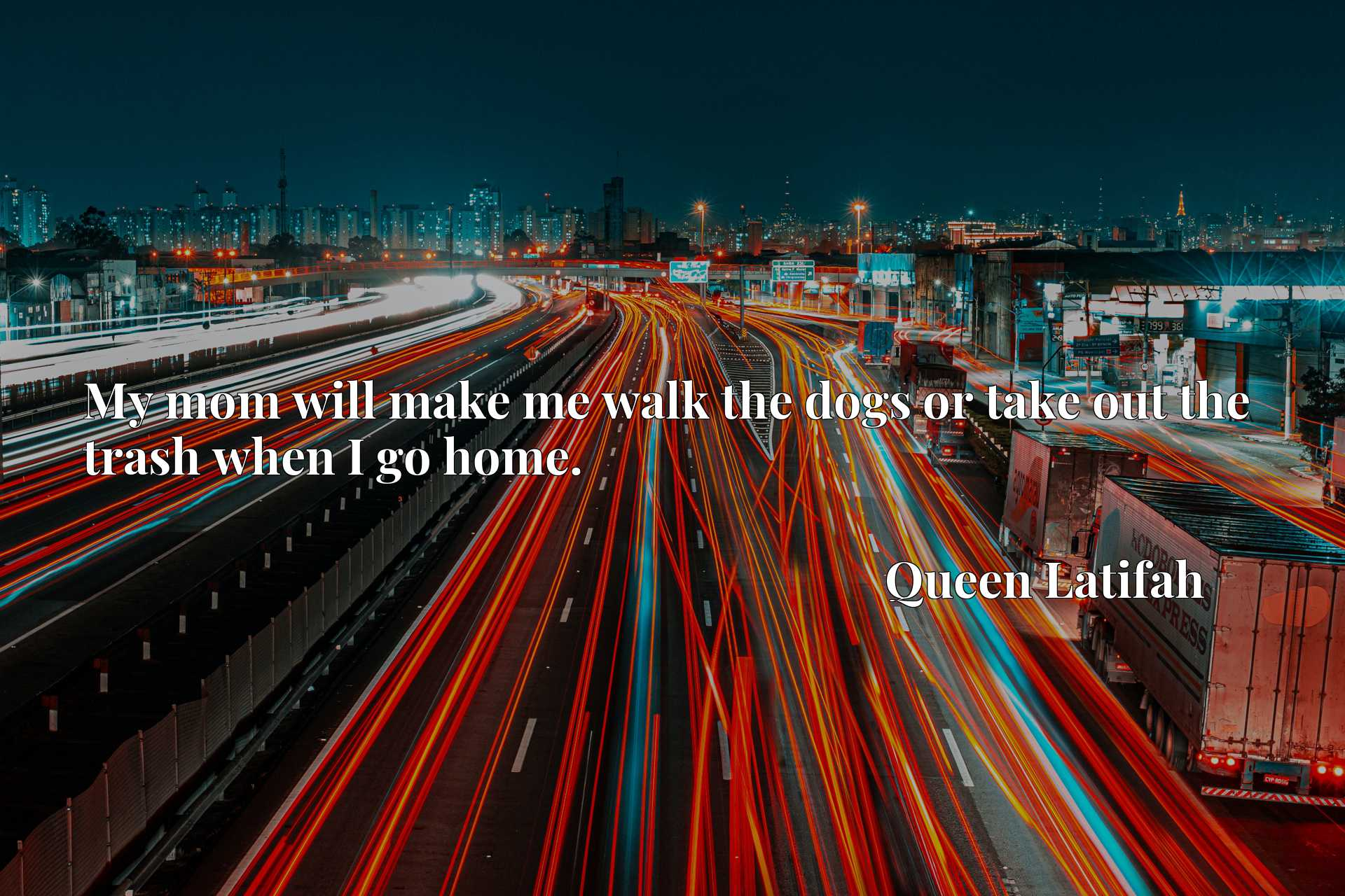 Quote Picture :My mom will make me walk the dogs or take out the trash when I go home.