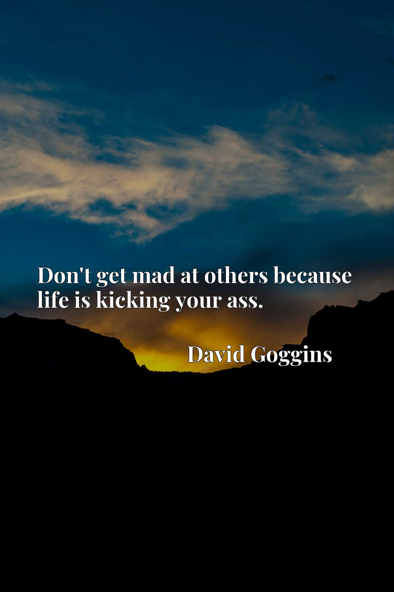 Quote Picture :Don't get mad at others because life is kicking your ass.