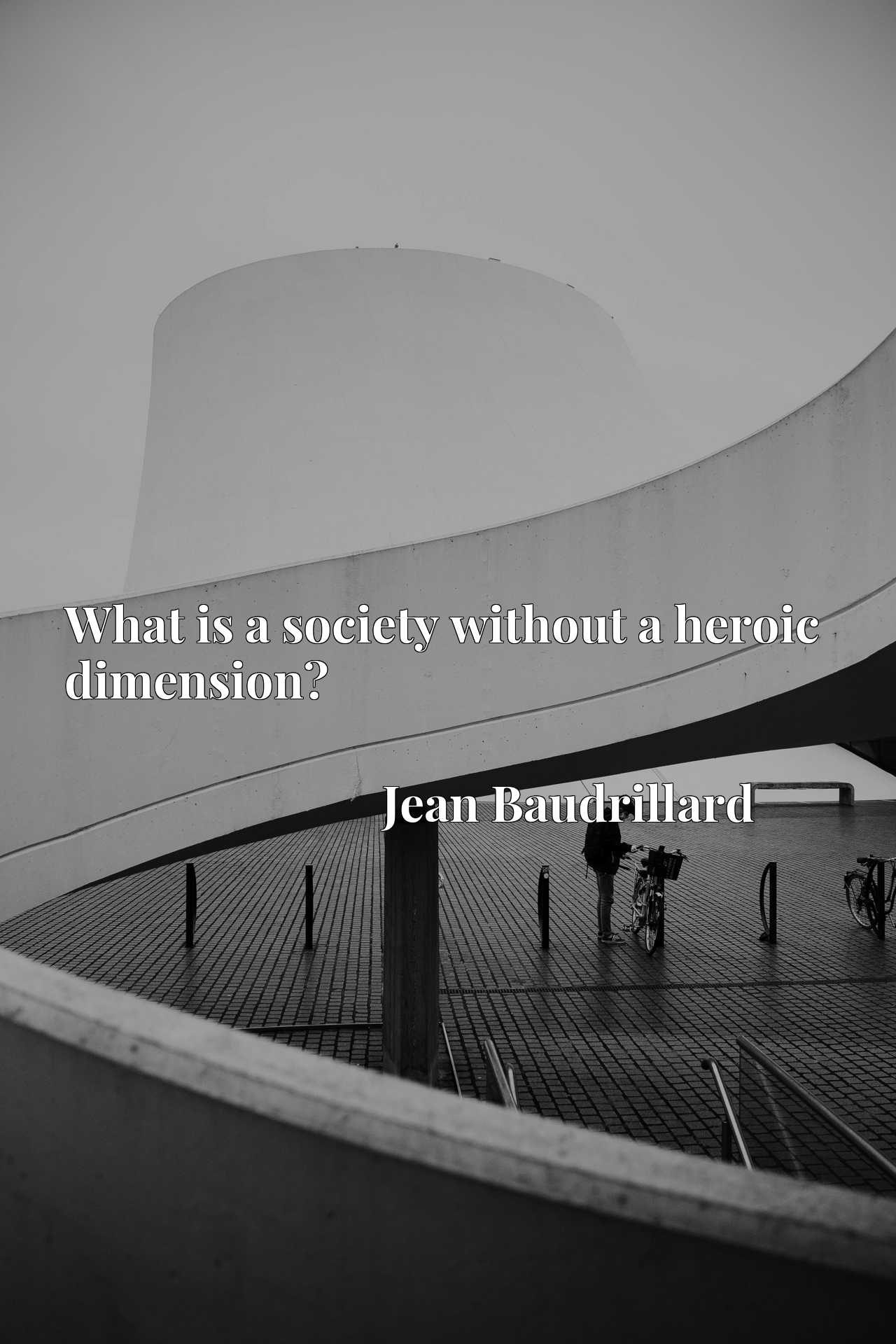 Quote Picture :What is a society without a heroic dimension?