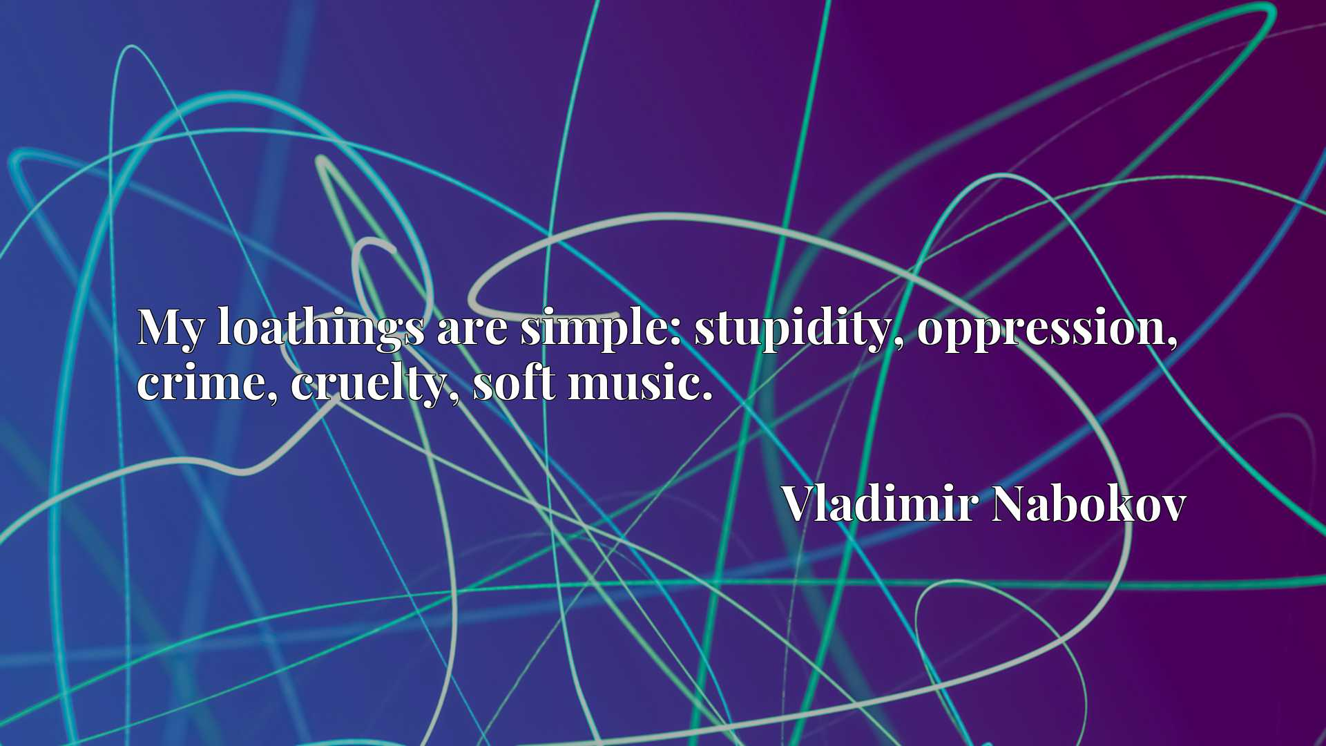 Quote Picture :My loathings are simple: stupidity, oppression, crime, cruelty, soft music.