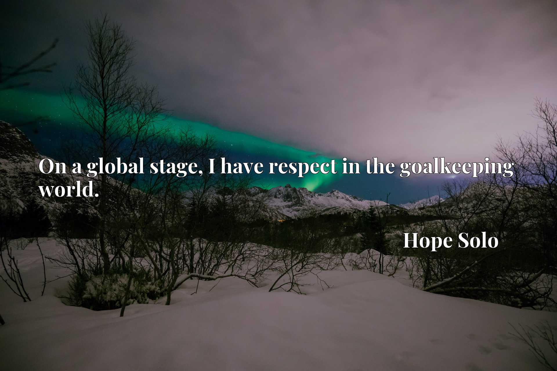 Quote Picture :On a global stage, I have respect in the goalkeeping world.