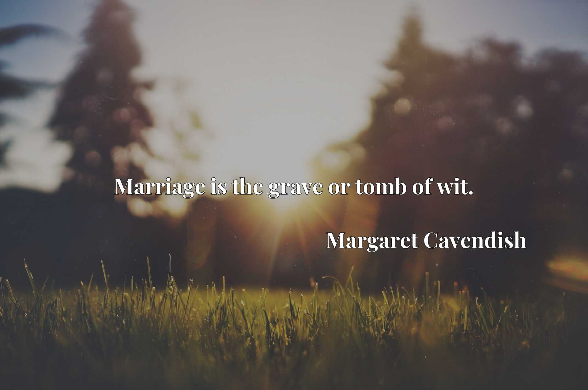 Quote Picture :Marriage is the grave or tomb of wit.
