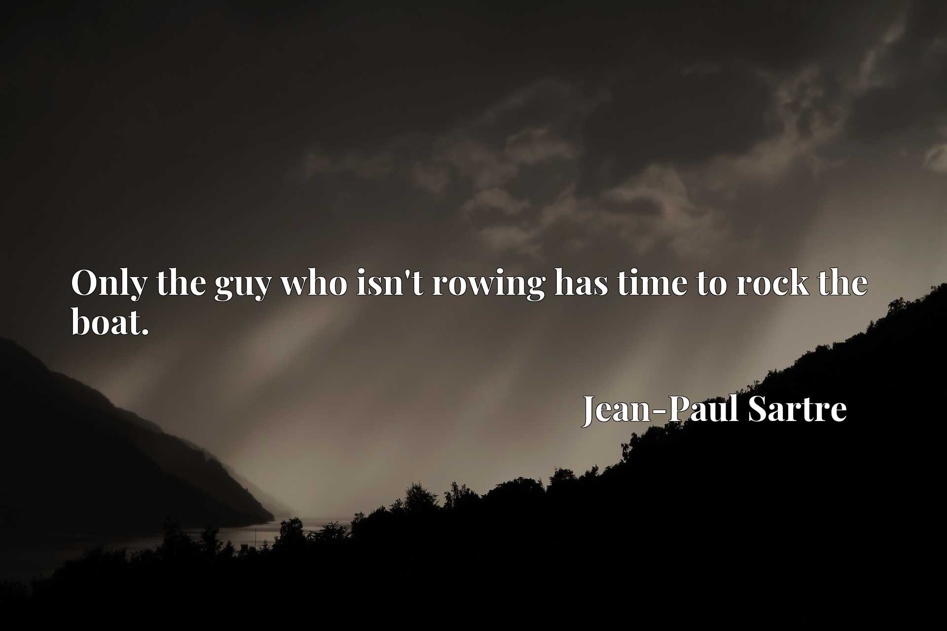 Quote Picture :Only the guy who isn't rowing has time to rock the boat.