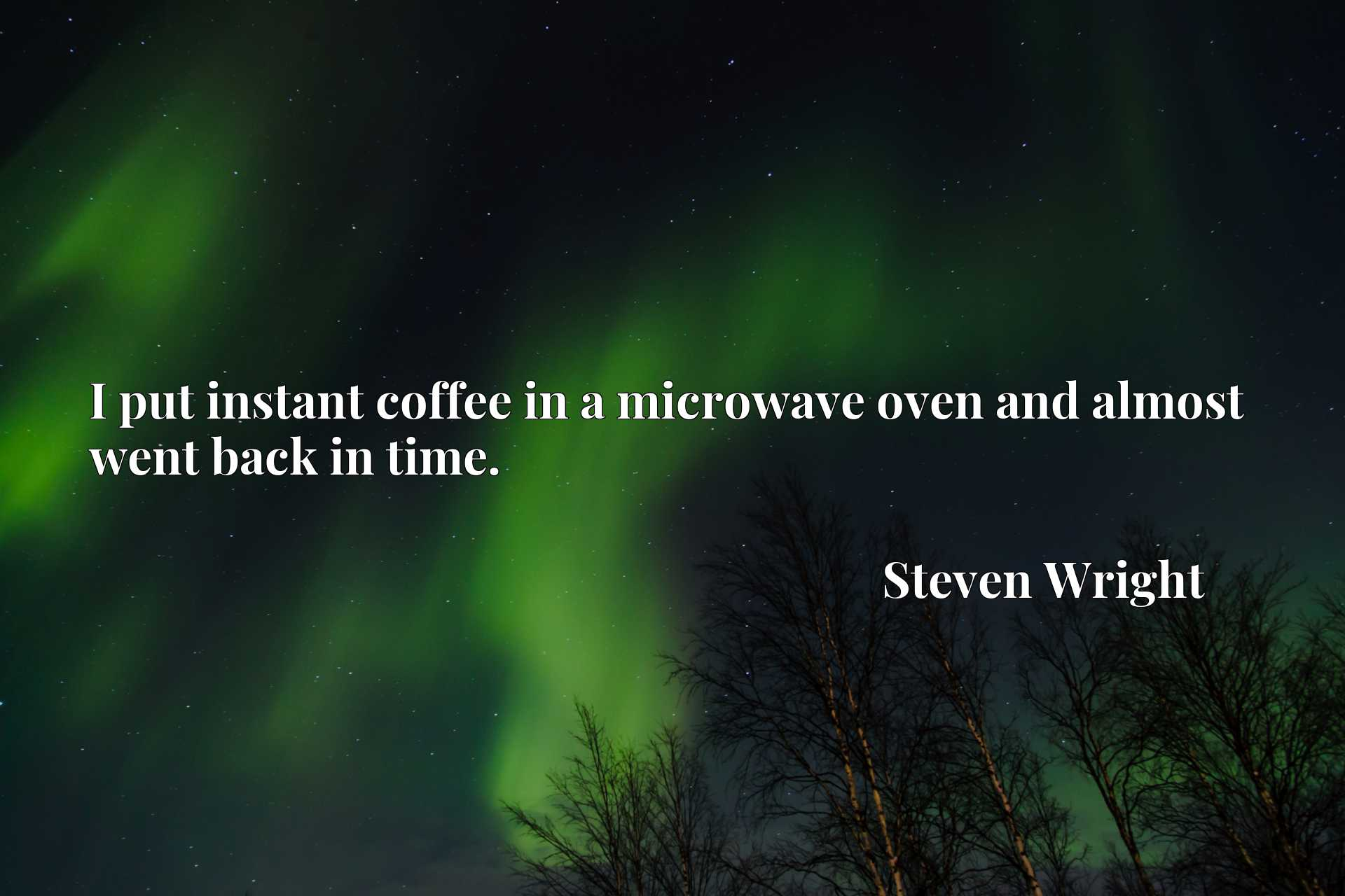 Quote Picture :I put instant coffee in a microwave oven and almost went back in time.