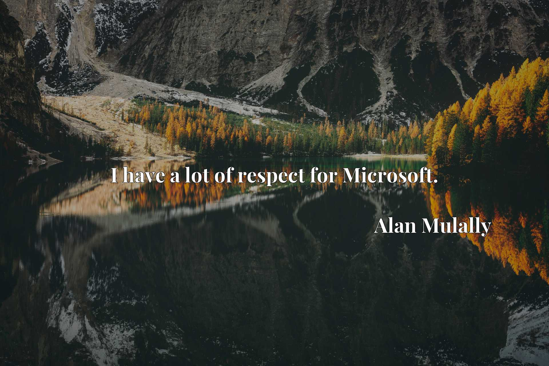 Quote Picture :I have a lot of respect for Microsoft.