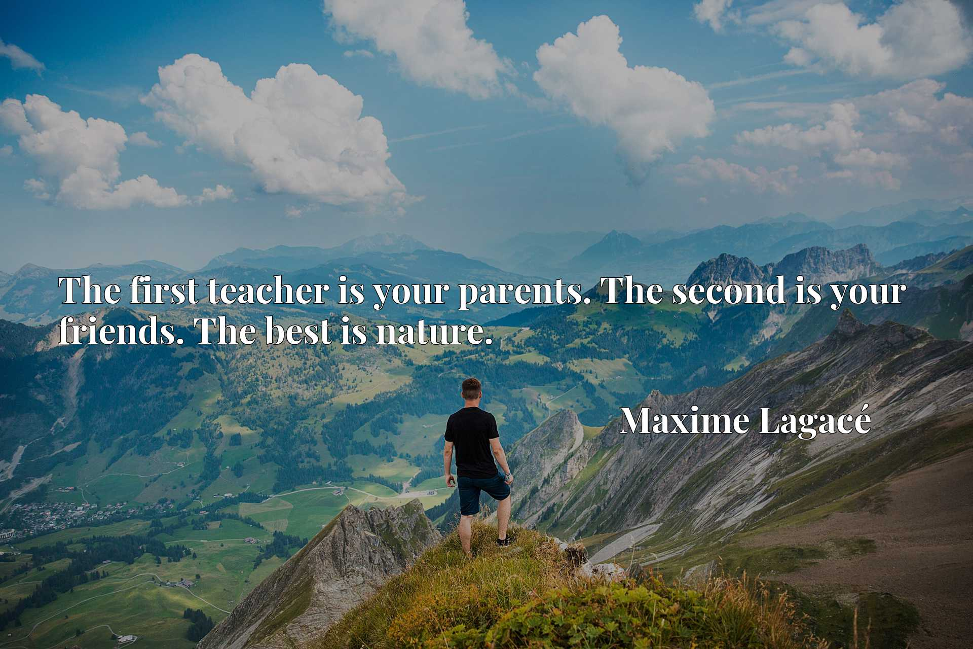 Quote Picture :The first teacher is your parents. The second is your friends. The best is nature.