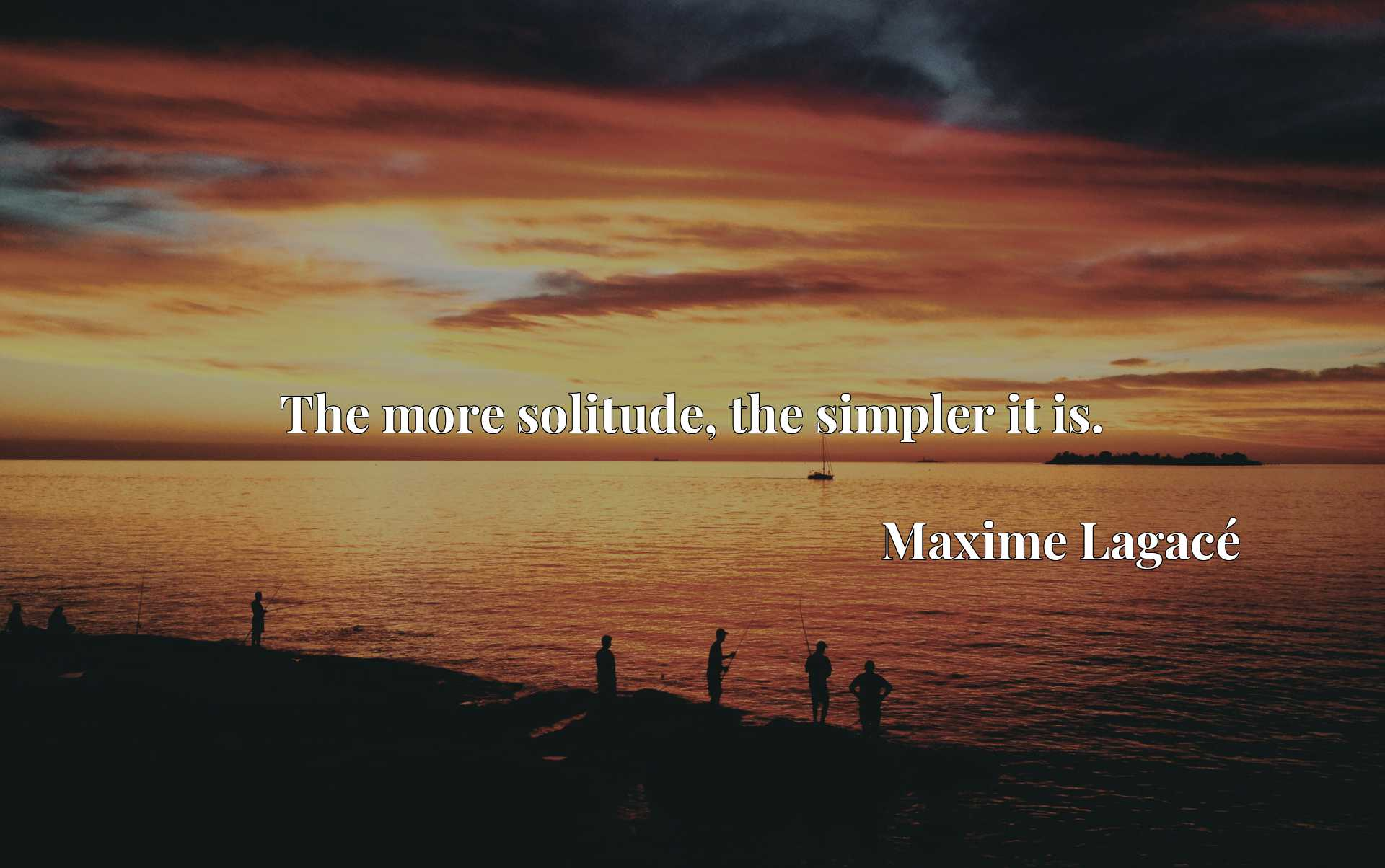Quote Picture :The more solitude, the simpler it is.
