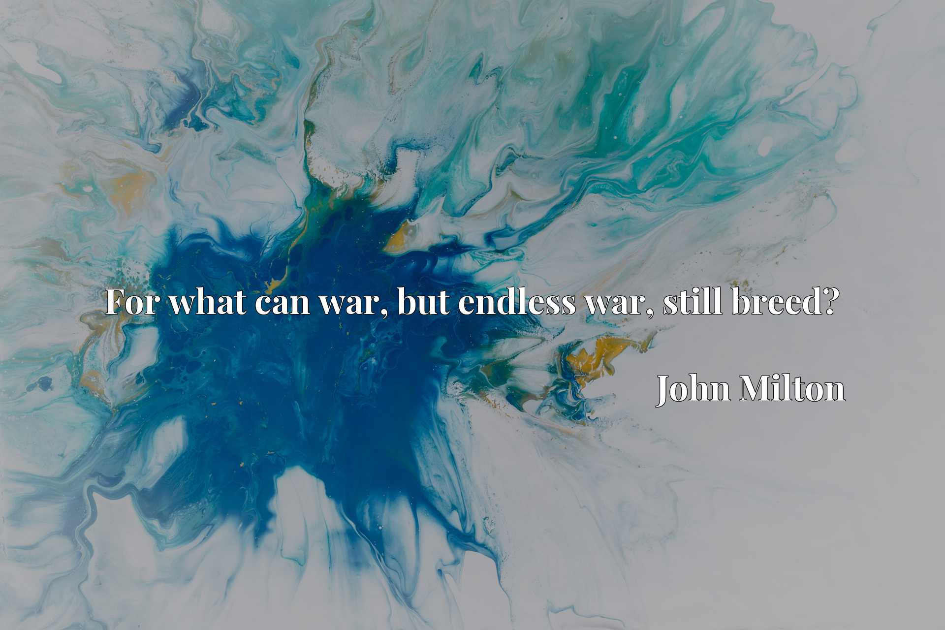 Quote Picture :For what can war, but endless war, still breed?
