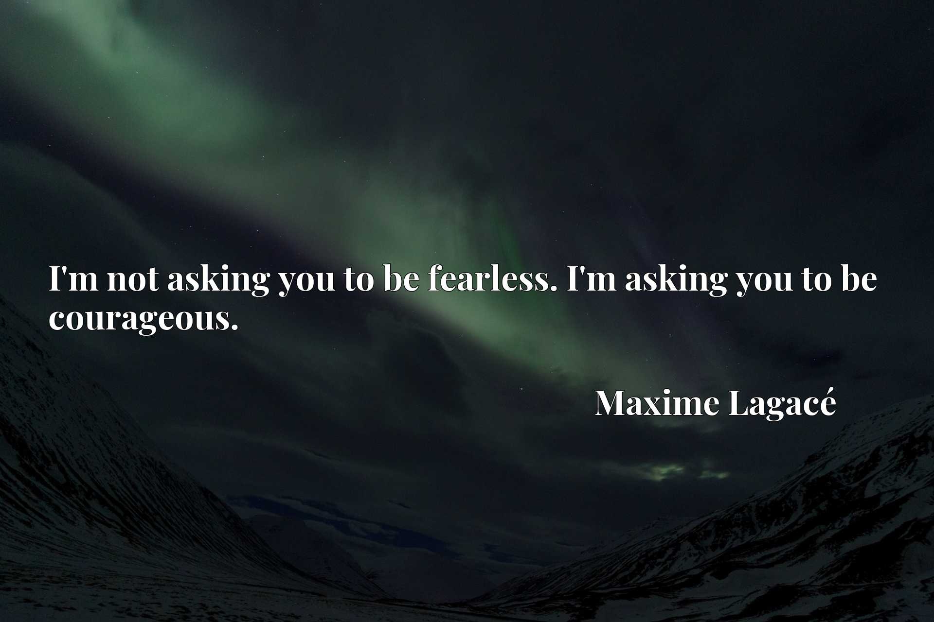 Quote Picture :I'm not asking you to be fearless. I'm asking you to be courageous.