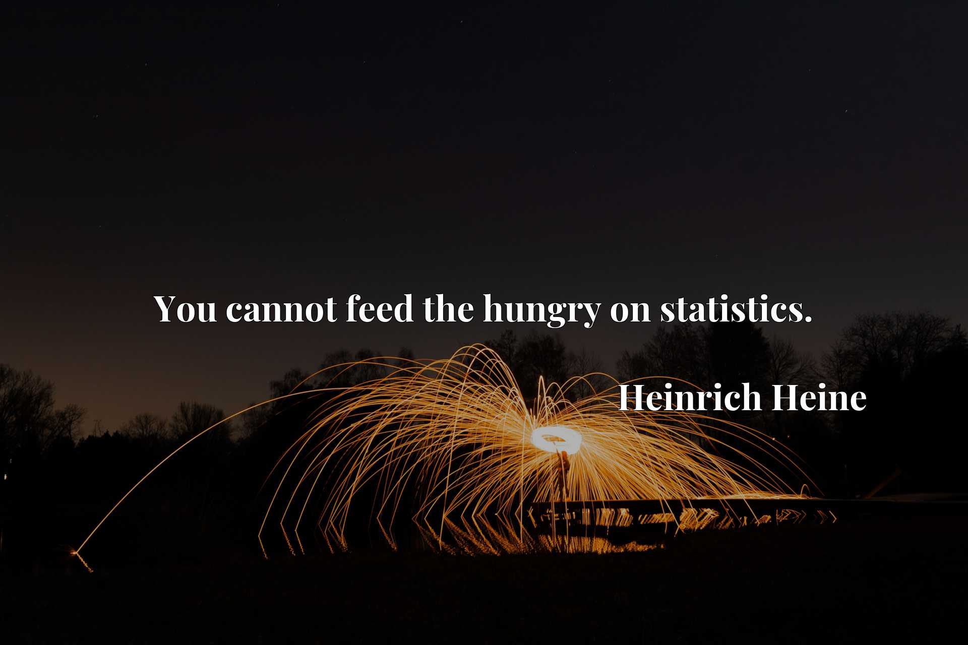 Quote Picture :You cannot feed the hungry on statistics.