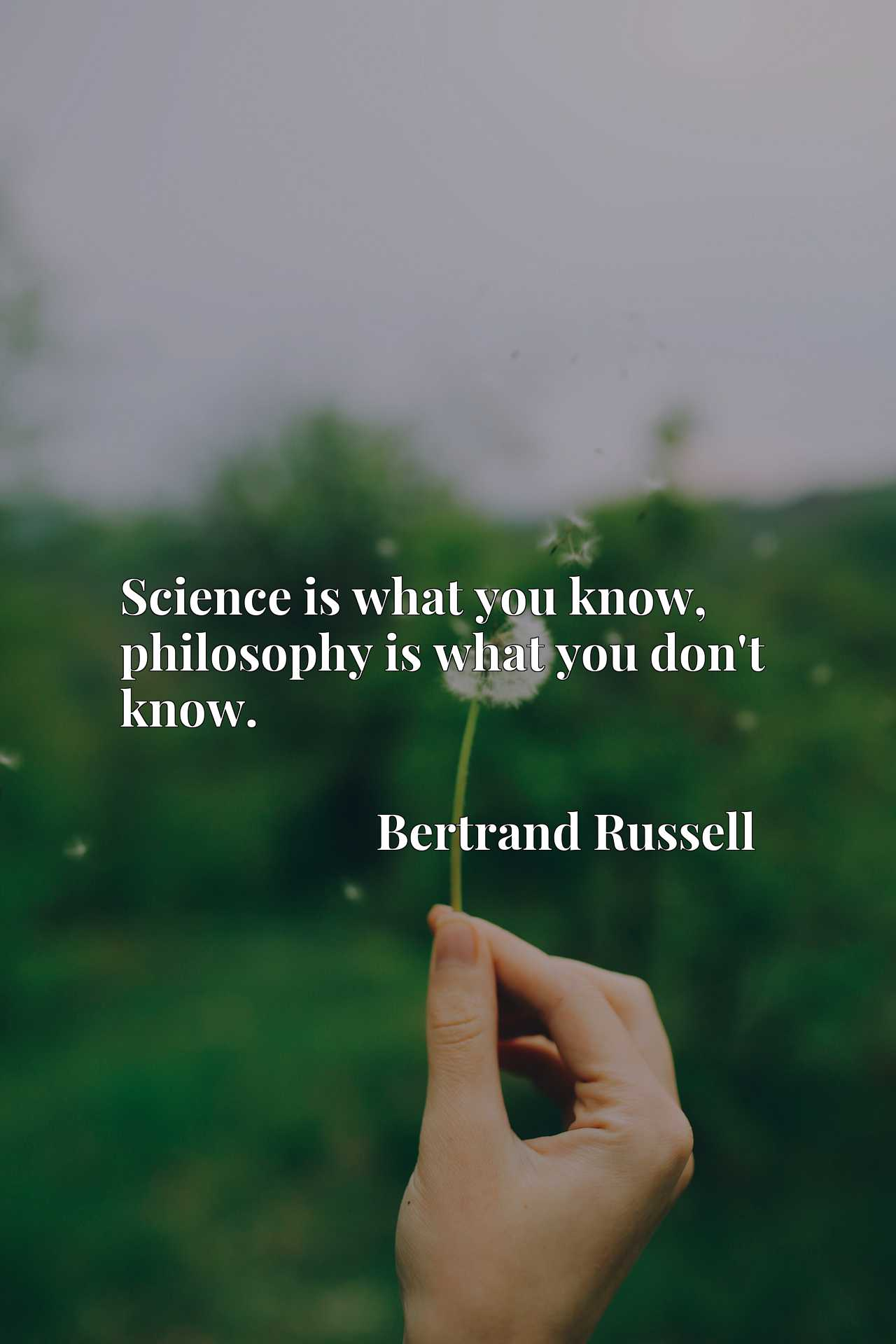 Quote Picture :Science is what you know, philosophy is what you don't know.