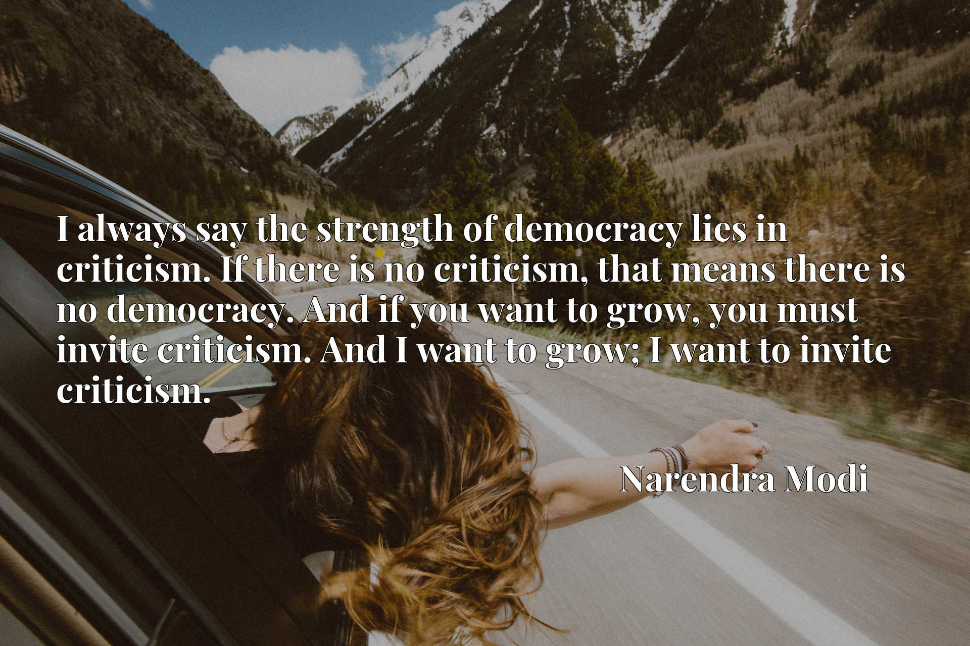 I always say the strength of democracy lies in criticism. If there is no criticism, that means there is no democracy. And if you want to grow, you must invite criticism. And I want to grow; I want to invite criticism.