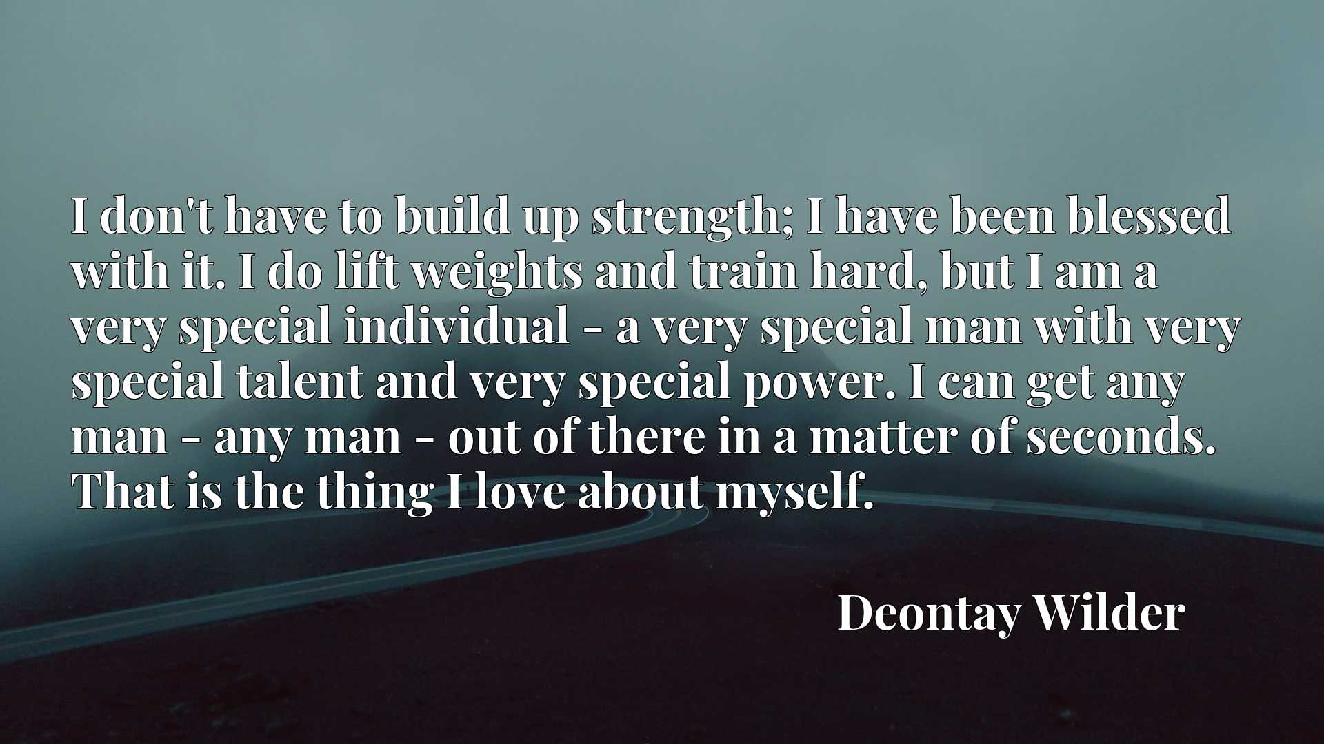 I don't have to build up strength; I have been blessed with it. I do lift weights and train hard, but I am a very special individual - a very special man with very special talent and very special power. I can get any man - any man - out of there in a matter of seconds. That is the thing I love about myself.