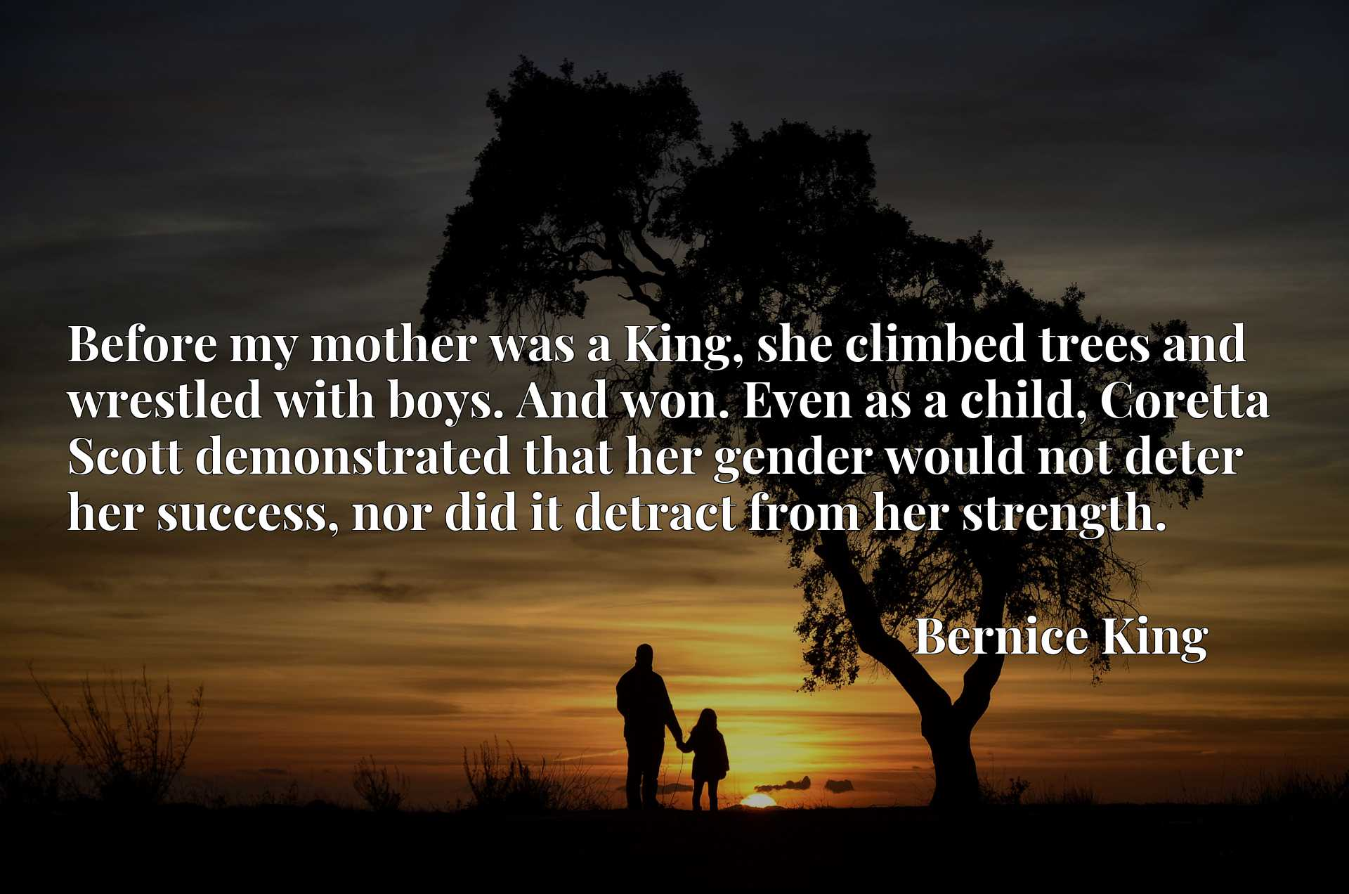 Before my mother was a King, she climbed trees and wrestled with boys. And won. Even as a child, Coretta Scott demonstrated that her gender would not deter her success, nor did it detract from her strength.