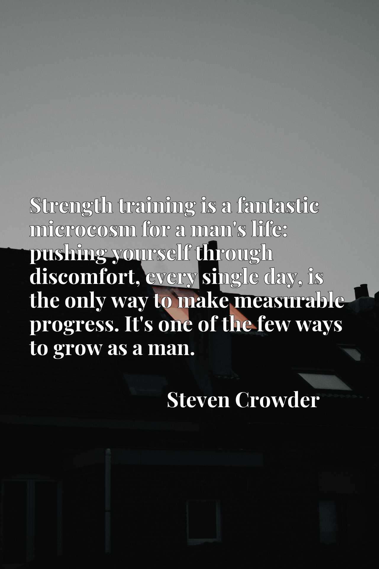 Strength training is a fantastic microcosm for a man's life: pushing yourself through discomfort, every single day, is the only way to make measurable progress. It's one of the few ways to grow as a man.
