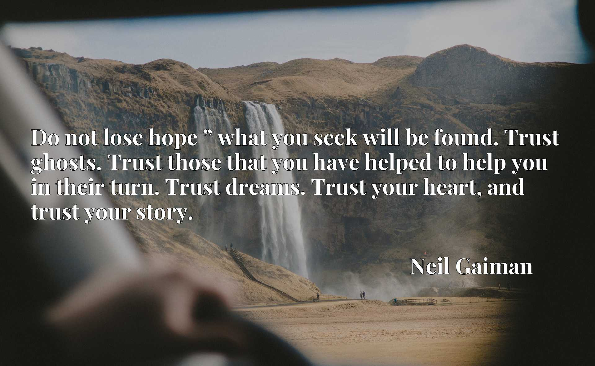 """Do not lose hope """" what you seek will be found. Trust ghosts. Trust those that you have helped to help you in their turn. Trust dreams. Trust your heart, and trust your story."""