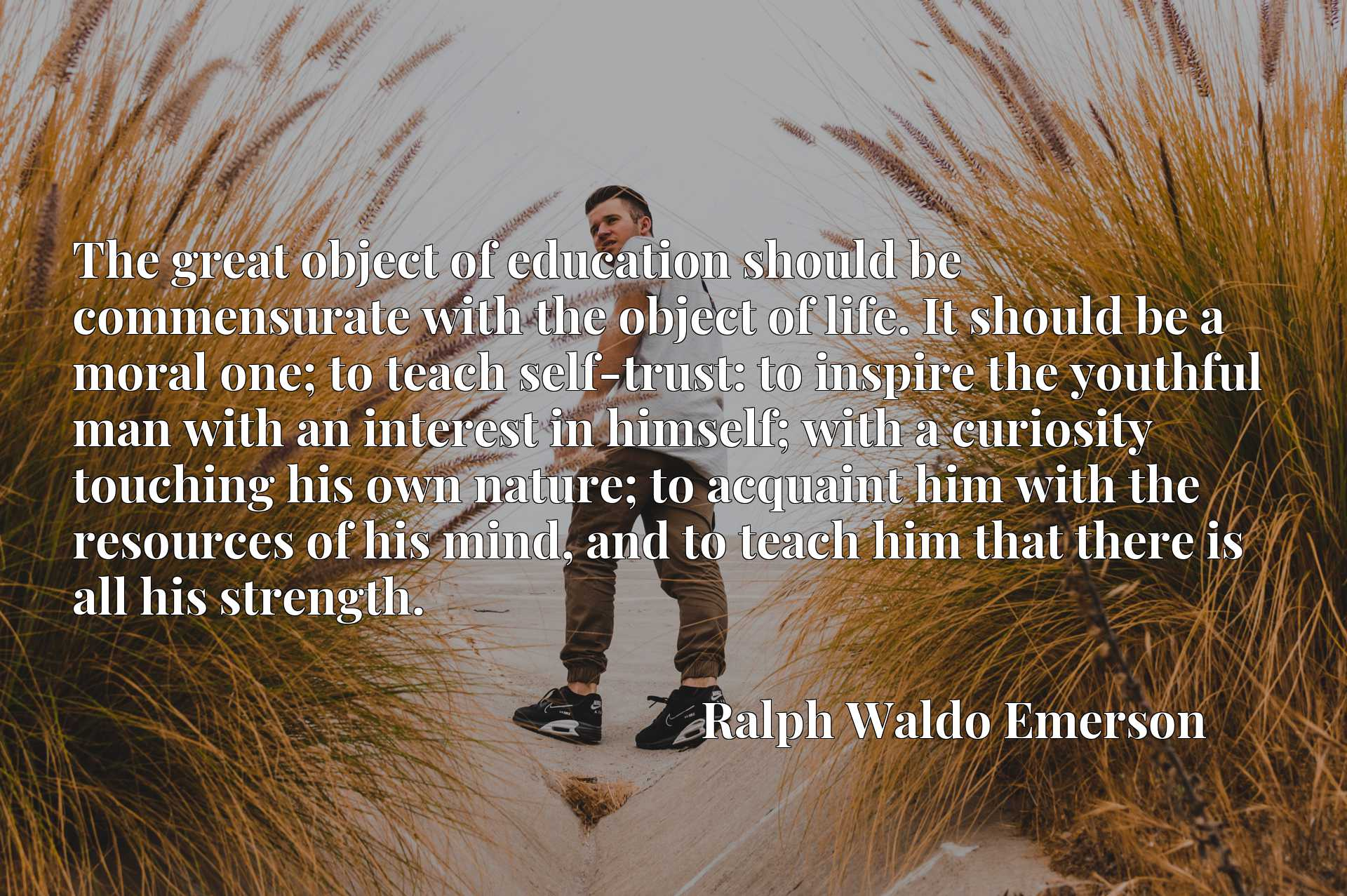 The great object of education should be commensurate with the object of life. It should be a moral one; to teach self-trust: to inspire the youthful man with an interest in himself; with a curiosity touching his own nature; to acquaint him with the resources of his mind, and to teach him that there is all his strength.