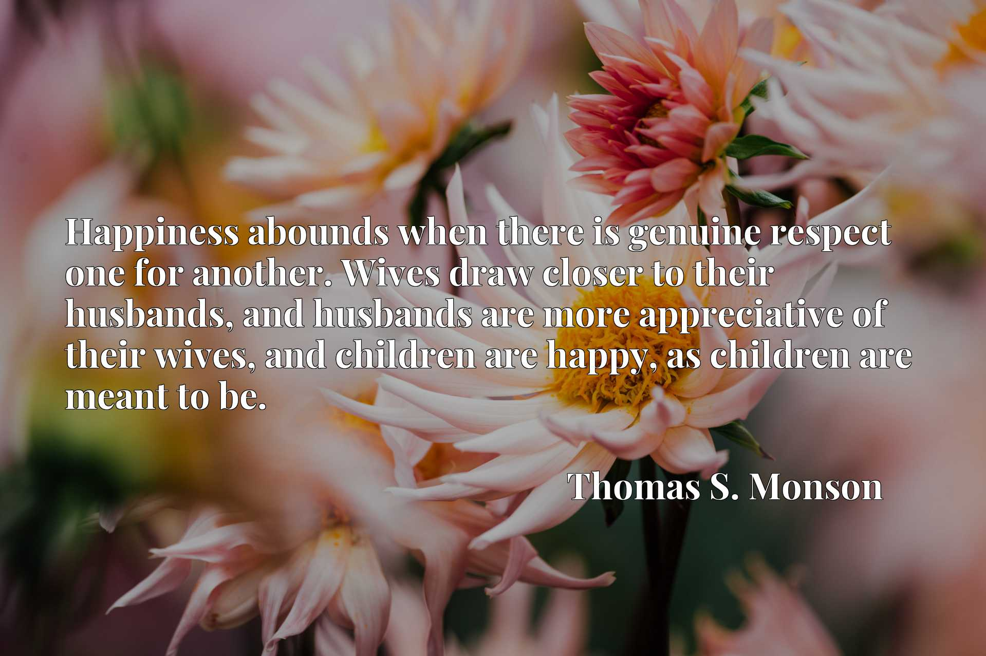 Happiness abounds when there is genuine respect one for another. Wives draw closer to their husbands, and husbands are more appreciative of their wives, and children are happy, as children are meant to be.