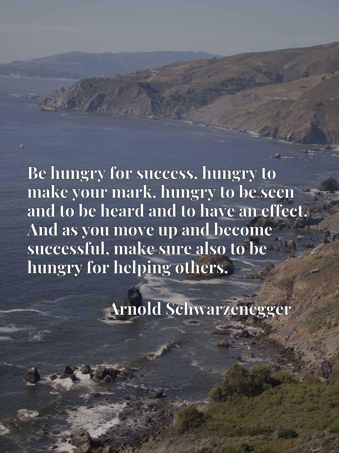 Be hungry for success, hungry to make your mark, hungry to be seen and to be heard and to have an effect. And as you move up and become successful, make sure also to be hungry for helping others.