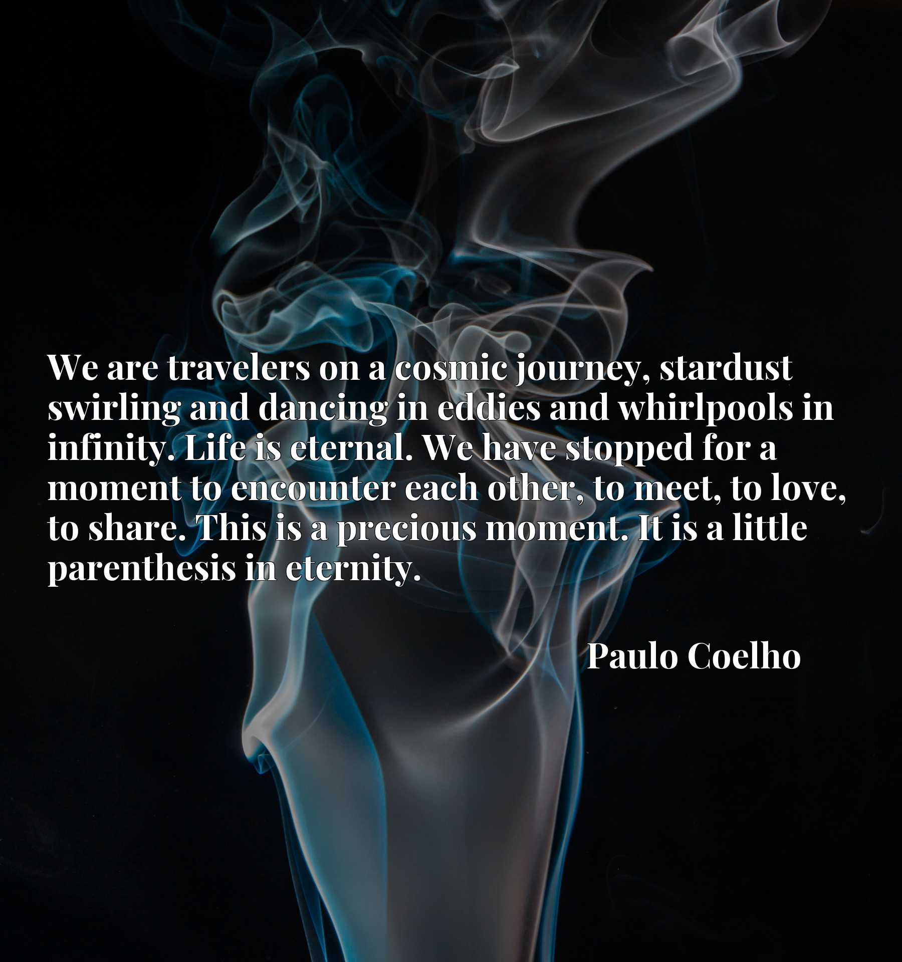 We are travelers on a cosmic journey, stardust swirling and dancing in eddies and whirlpools in infinity. Life is eternal. We have stopped for a moment to encounter each other, to meet, to love, to share. This is a precious moment. It is a little parenthesis in eternity.