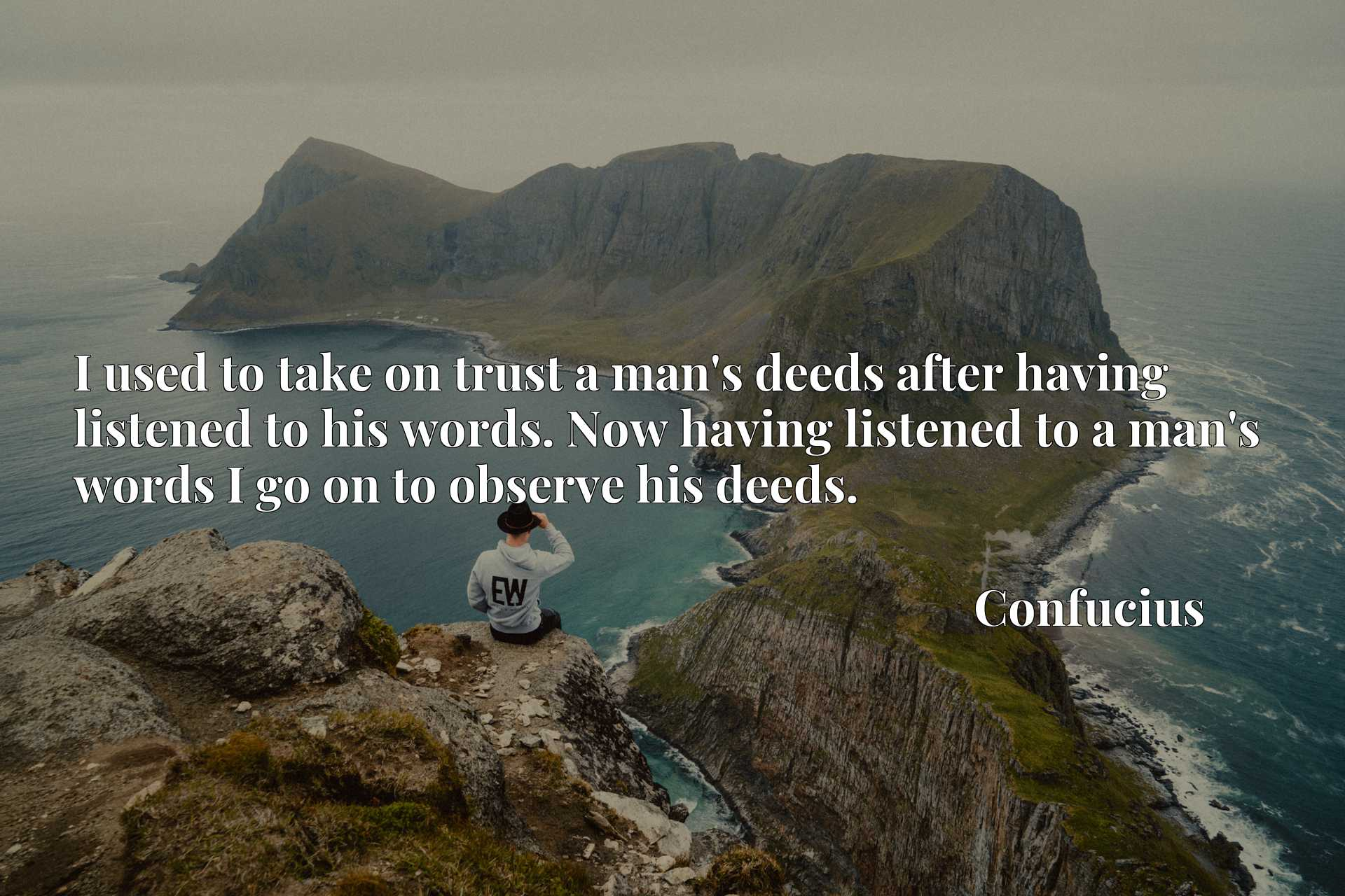 I used to take on trust a man's deeds after having listened to his words. Now having listened to a man's words I go on to observe his deeds.