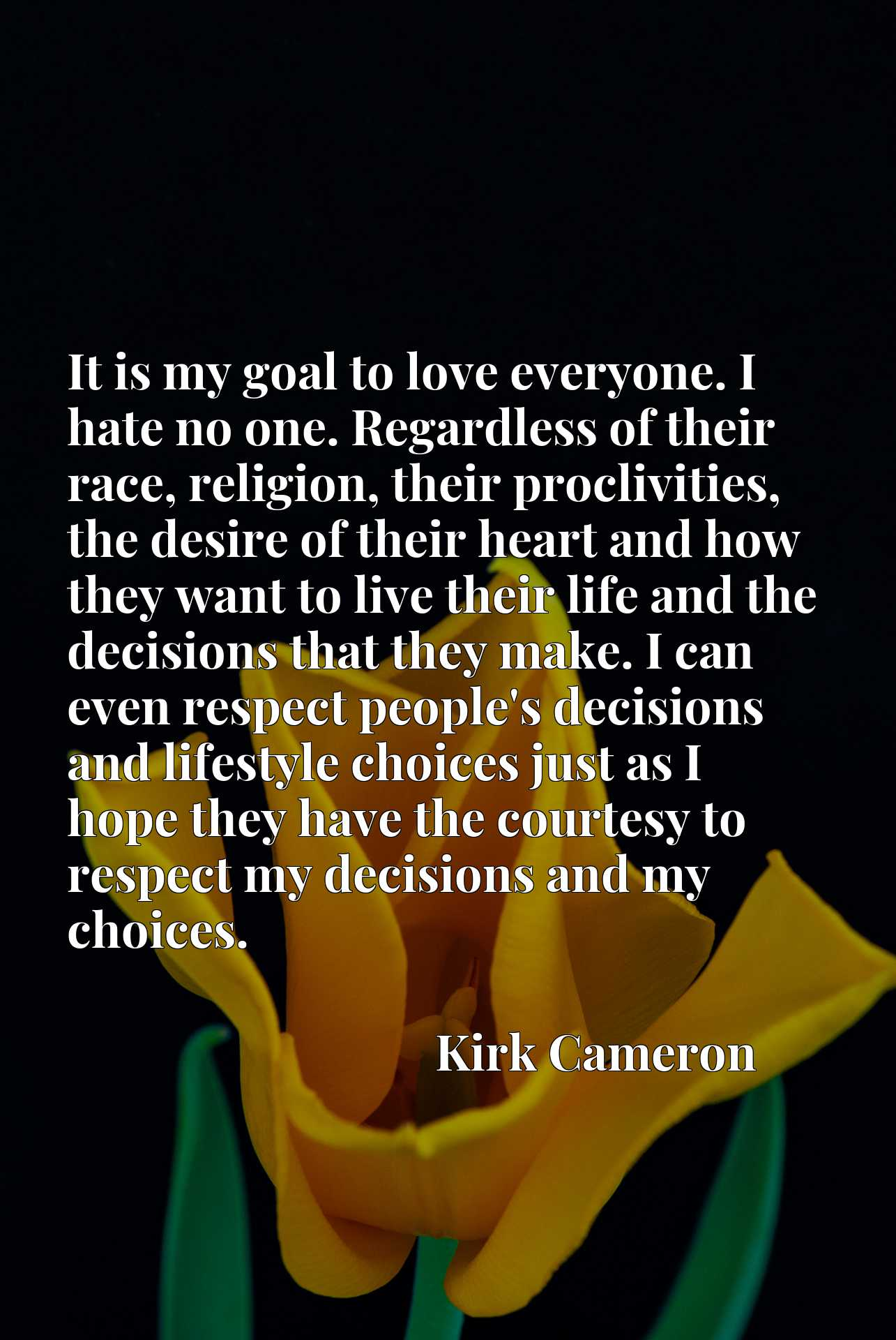 It is my goal to love everyone. I hate no one. Regardless of their race, religion, their proclivities, the desire of their heart and how they want to live their life and the decisions that they make. I can even respect people's decisions and lifestyle choices just as I hope they have the courtesy to respect my decisions and my choices.