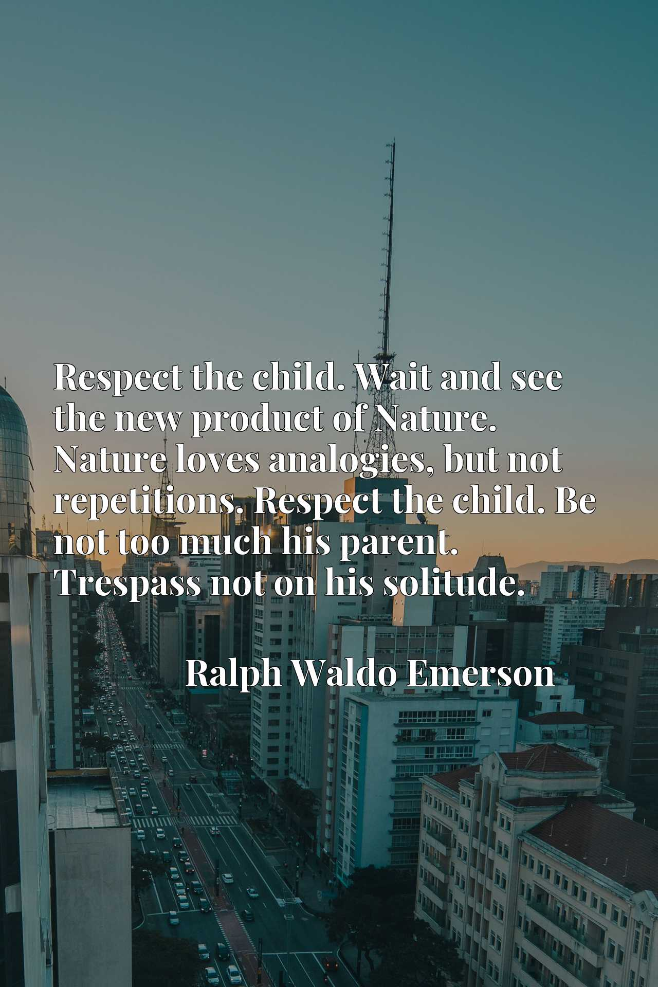 Respect the child. Wait and see the new product of Nature. Nature loves analogies, but not repetitions. Respect the child. Be not too much his parent. Trespass not on his solitude.