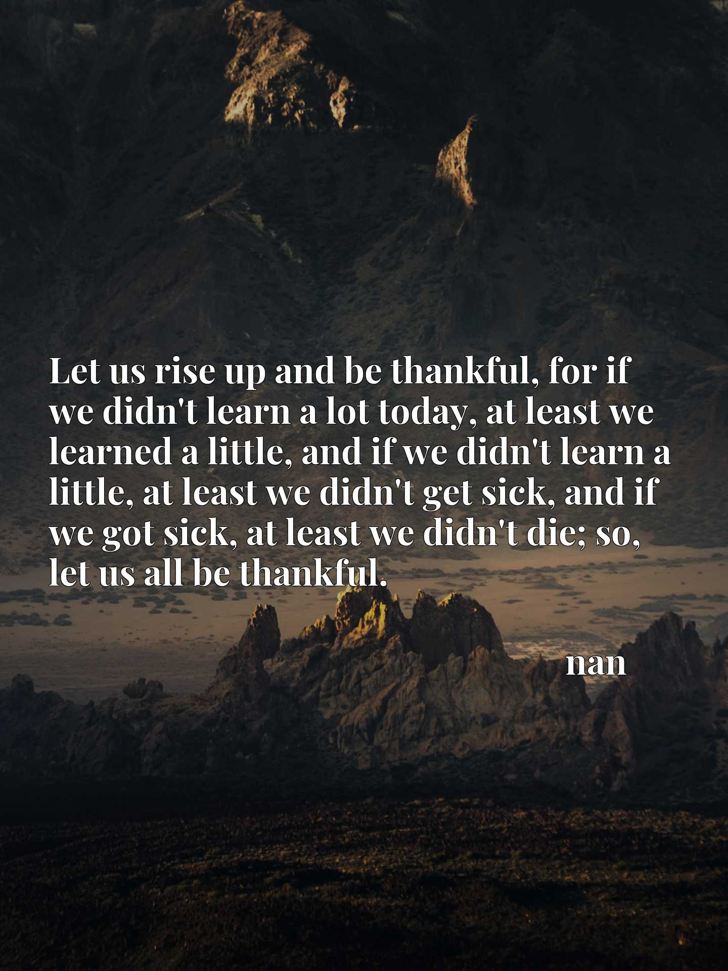 Let us rise up and be thankful, for if we didn't learn a lot today, at least we learned a little, and if we didn't learn a little, at least we didn't get sick, and if we got sick, at least we didn't die; so, let us all be thankful.