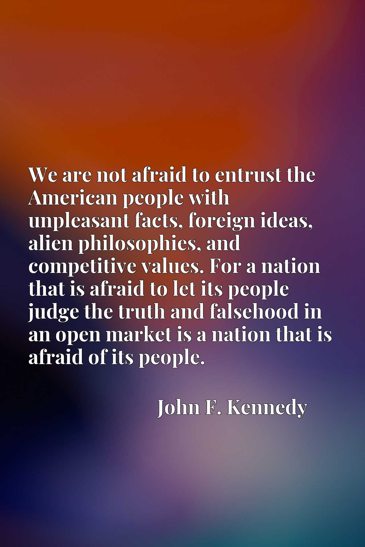 We are not afraid to entrust the American people with unpleasant facts, foreign ideas, alien philosophies, and competitive values. For a nation that is afraid to let its people judge the truth and falsehood in an open market is a nation that is afraid of its people.