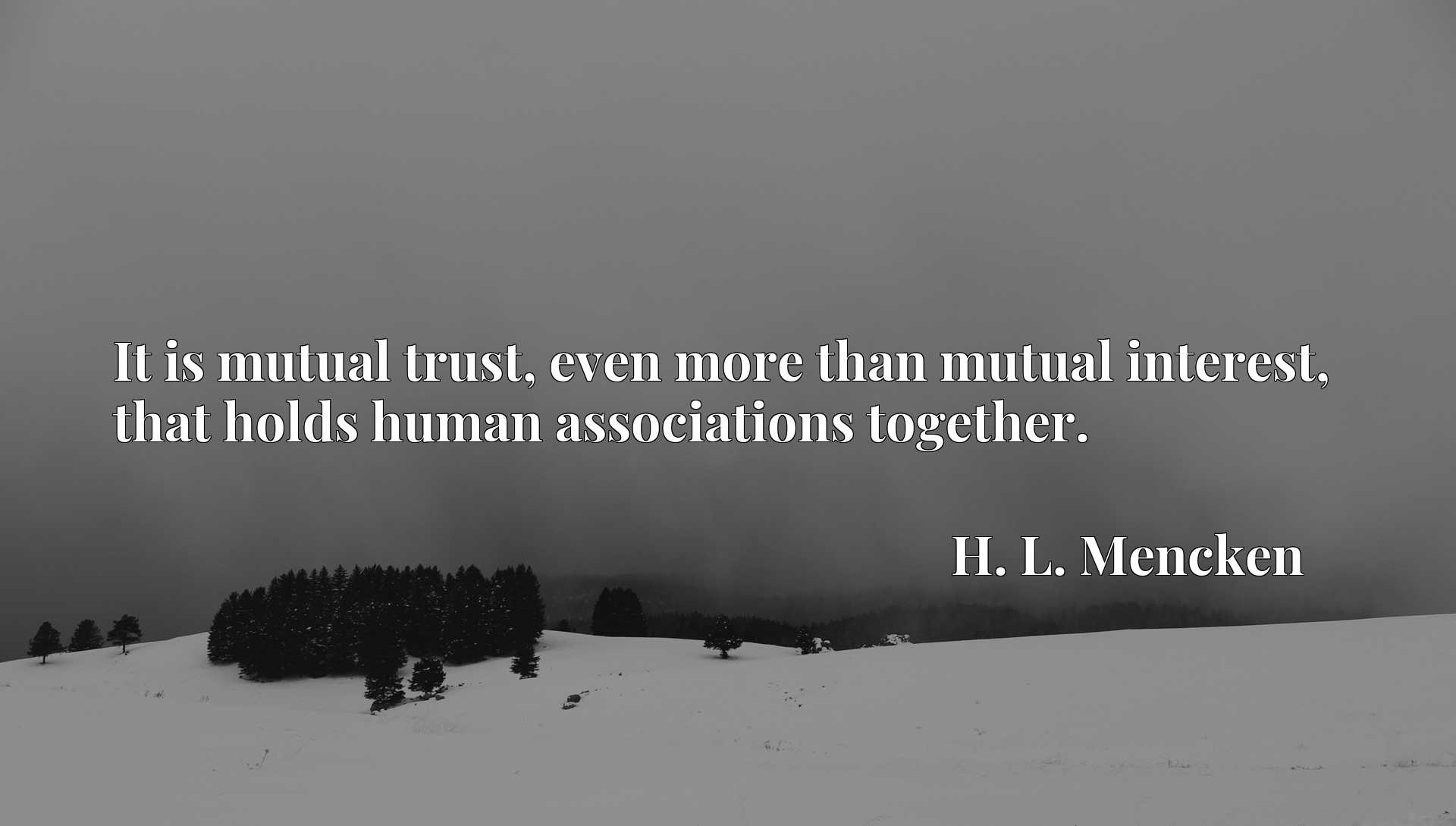 It is mutual trust, even more than mutual interest, that holds human associations together.
