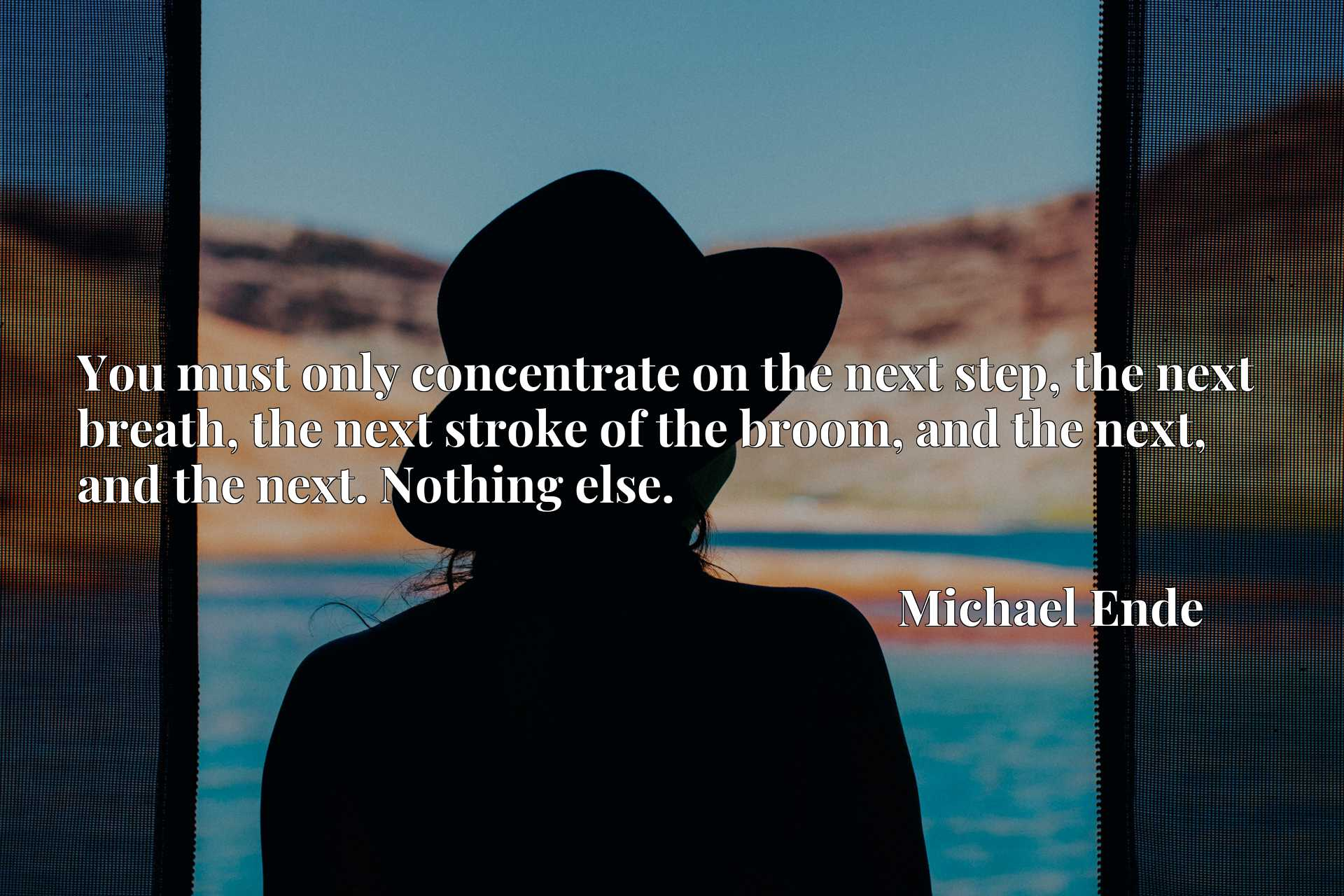 You must only concentrate on the next step, the next breath, the next stroke of the broom, and the next, and the next. Nothing else.