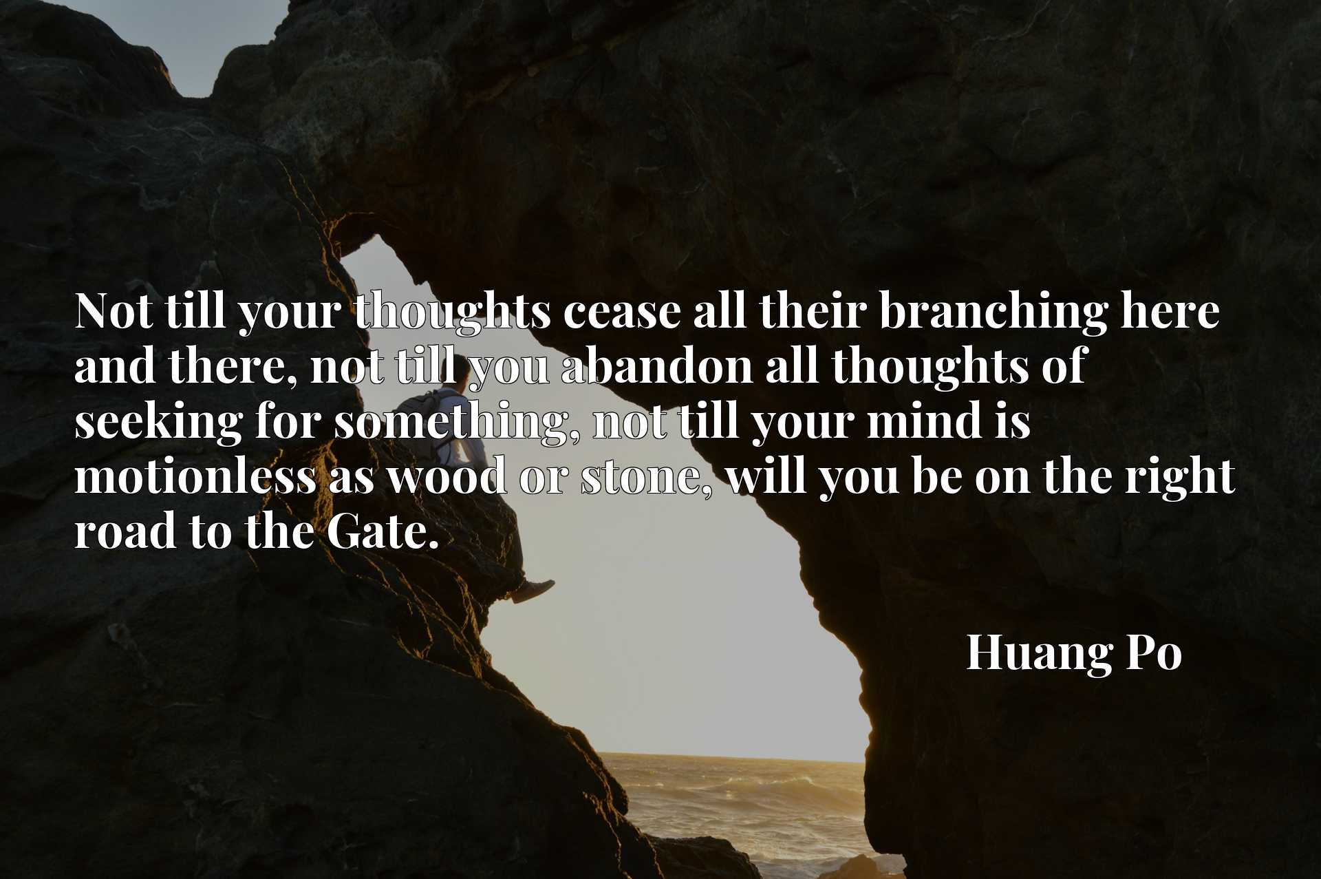 Not till your thoughts cease all their branching here and there, not till you abandon all thoughts of seeking for something, not till your mind is motionless as wood or stone, will you be on the right road to the Gate.