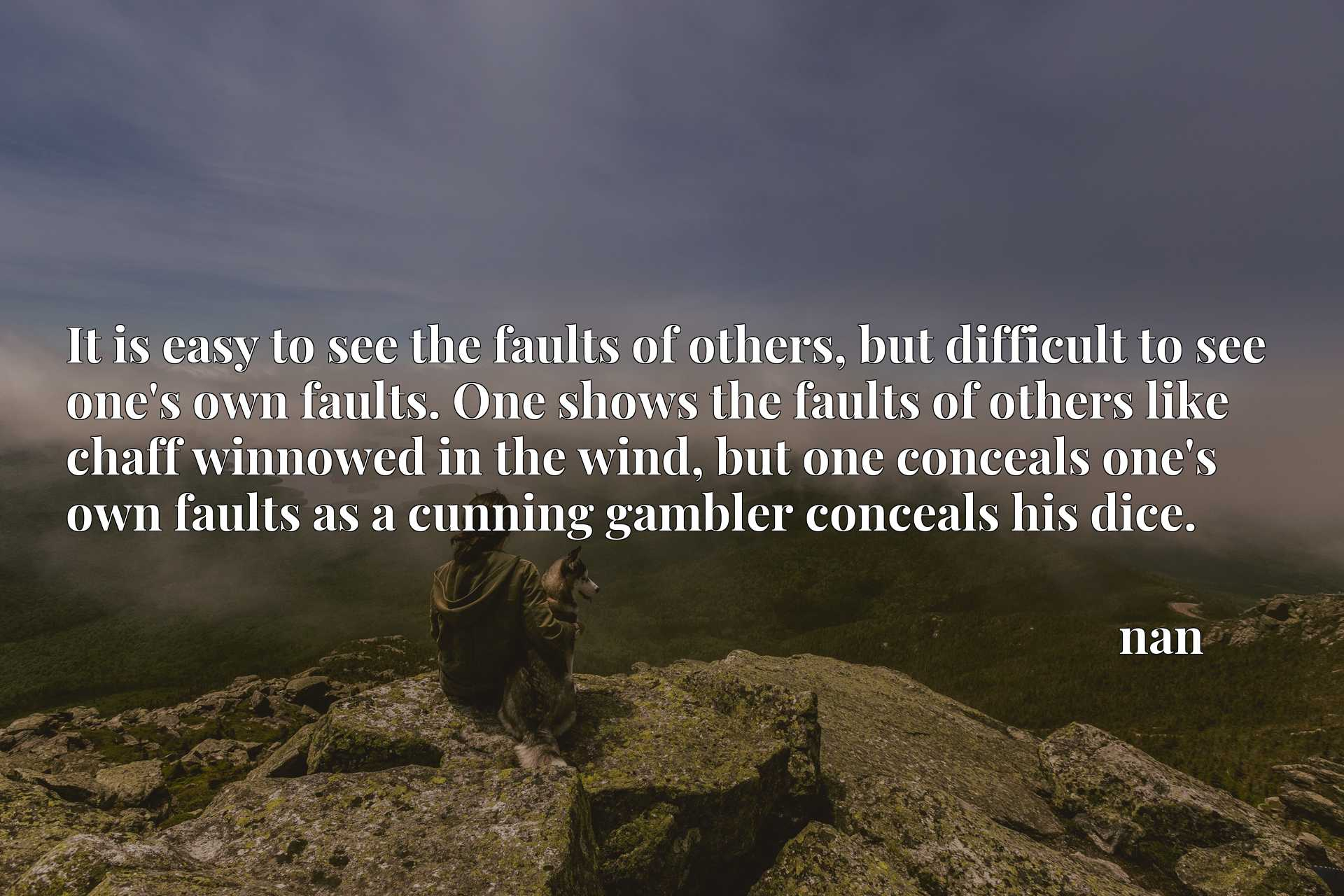 It is easy to see the faults of others, but difficult to see one's own faults. One shows the faults of others like chaff winnowed in the wind, but one conceals one's own faults as a cunning gambler conceals his dice.